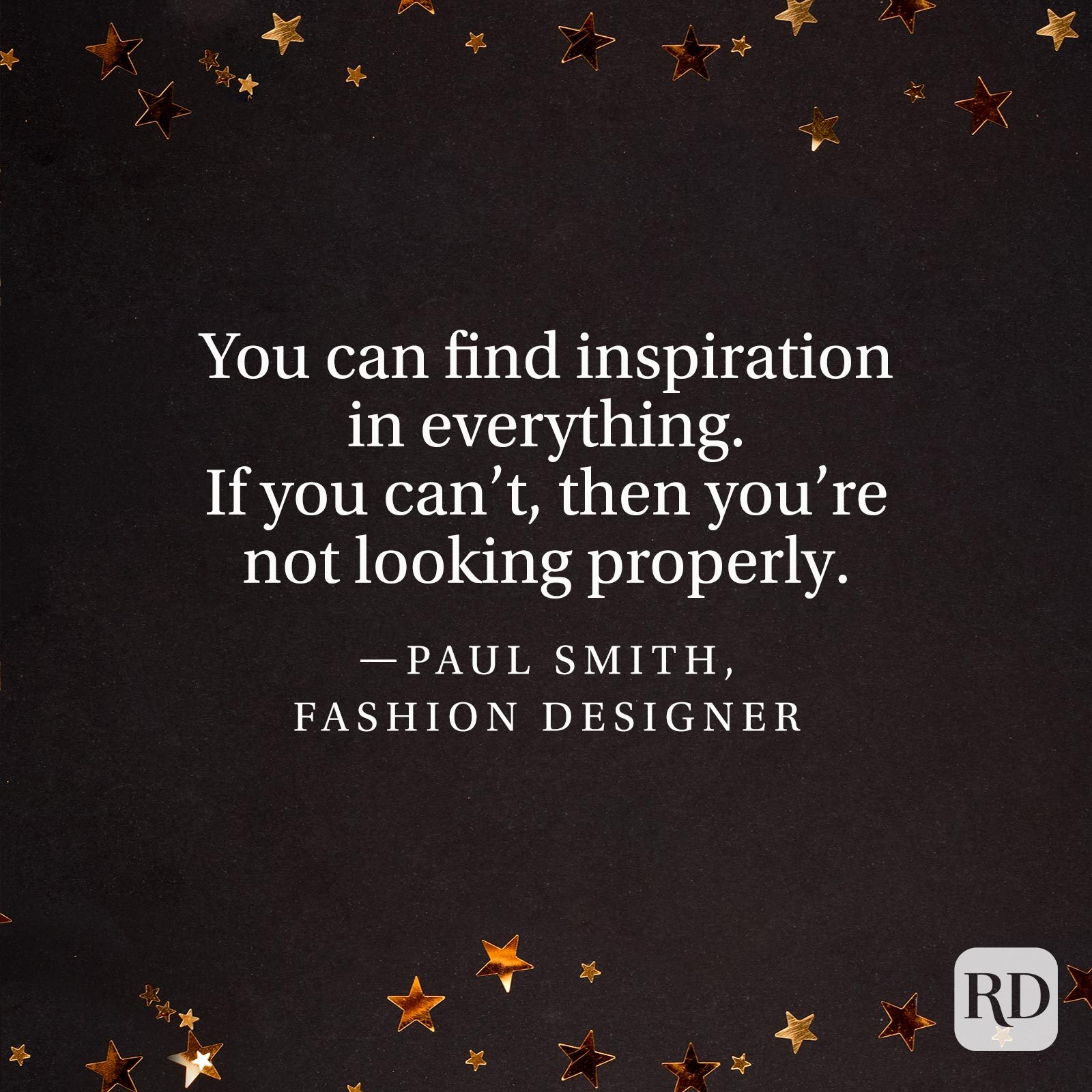 """You can find inspiration in everything. If you can't, then you're not looking properly.""—Paul Smith, fashion designer."