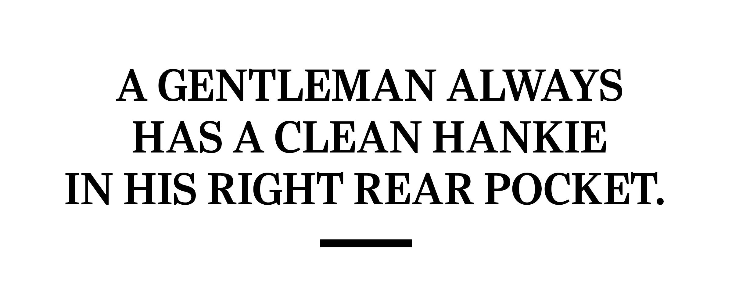 text: A gentleman always has a clean hankie in his right rear pocket.