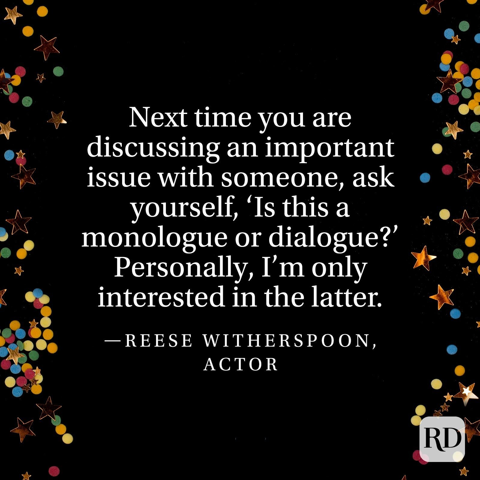 """Next time you are discussing an important issue with someone, ask yourself, 'Is this a monologue or dialogue?' Personally, I'm only interested in the latter."" —Reese Witherspoon, actor"