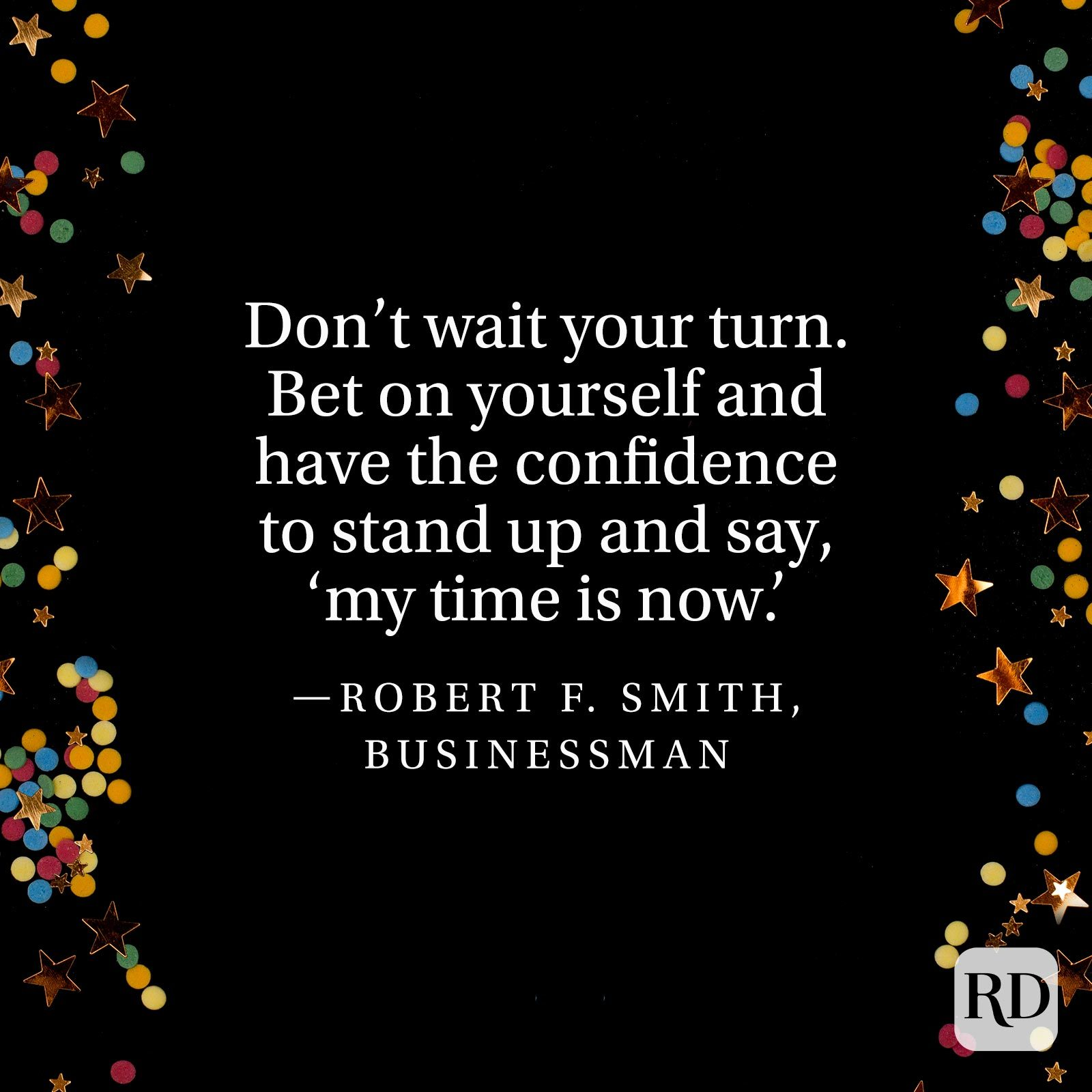 """Don't wait your turn. Bet on yourself and have the confidence to stand up and say, 'my time is now.'"" —Robert F. Smith, businessman"