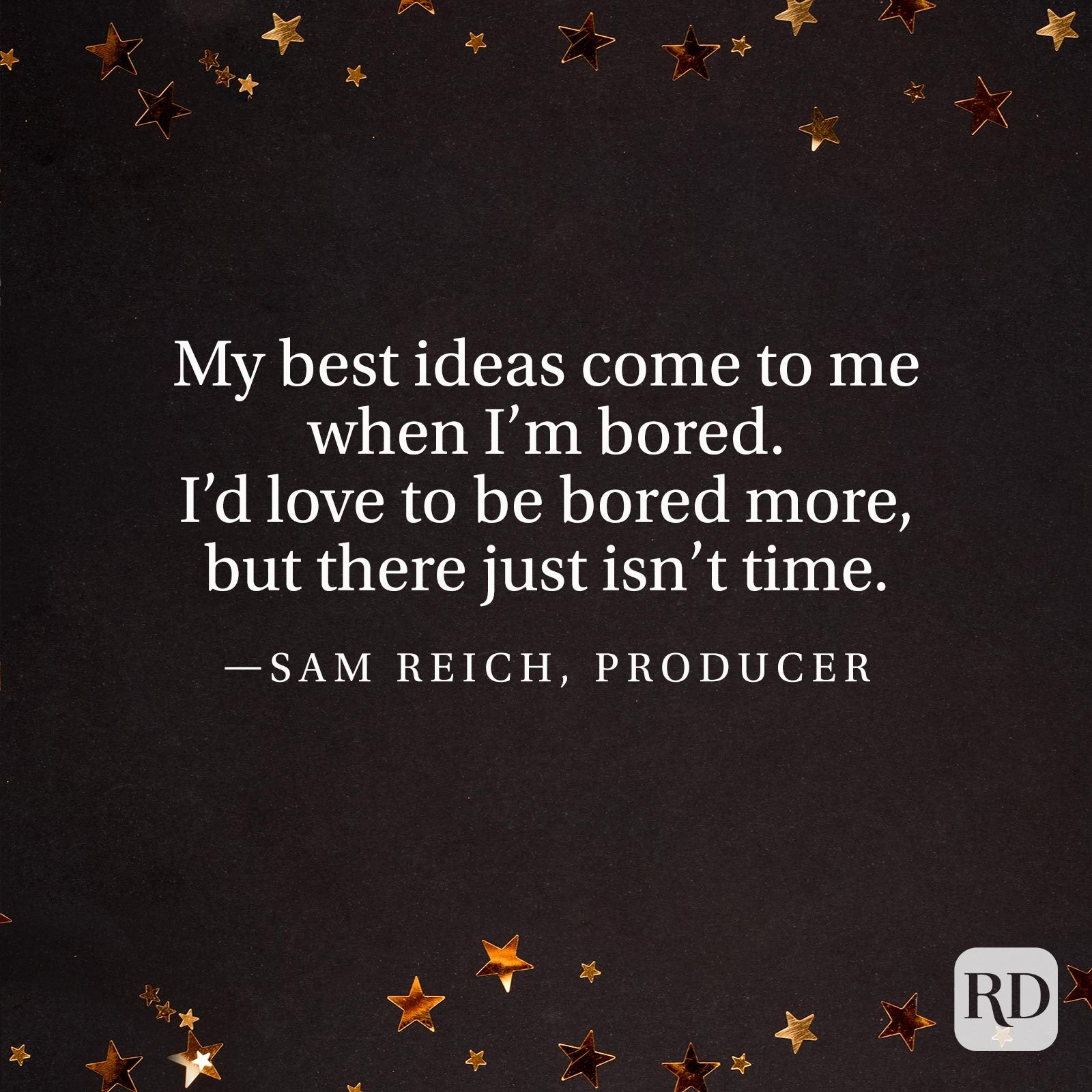 """My best ideas come to me when I'm bored. I'd love to be bored more, but there just isn't time."" —Sam Reich, producer"