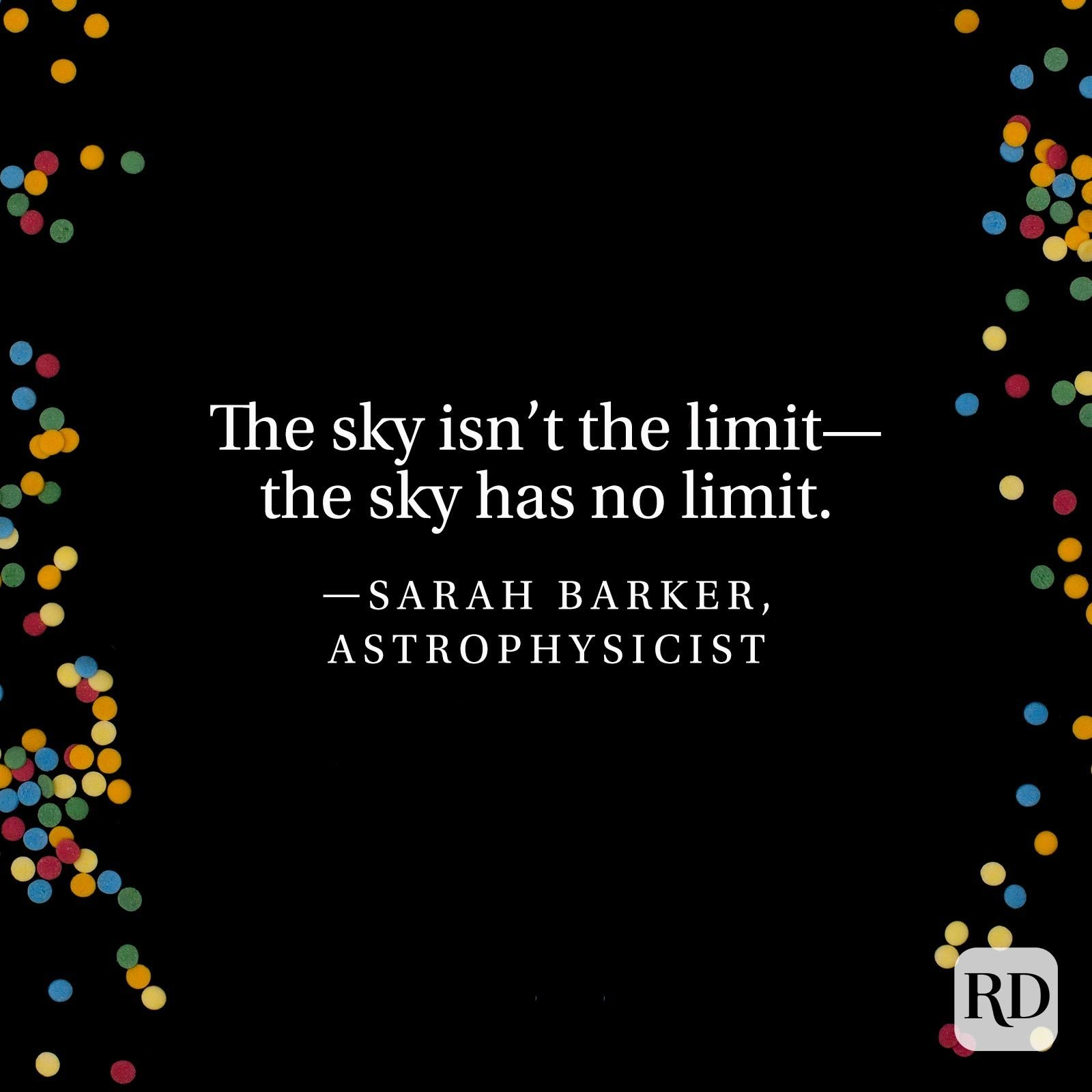"""The sky isn't the limit—the sky has no limit."" —Sarah Barker, astrophysicist"