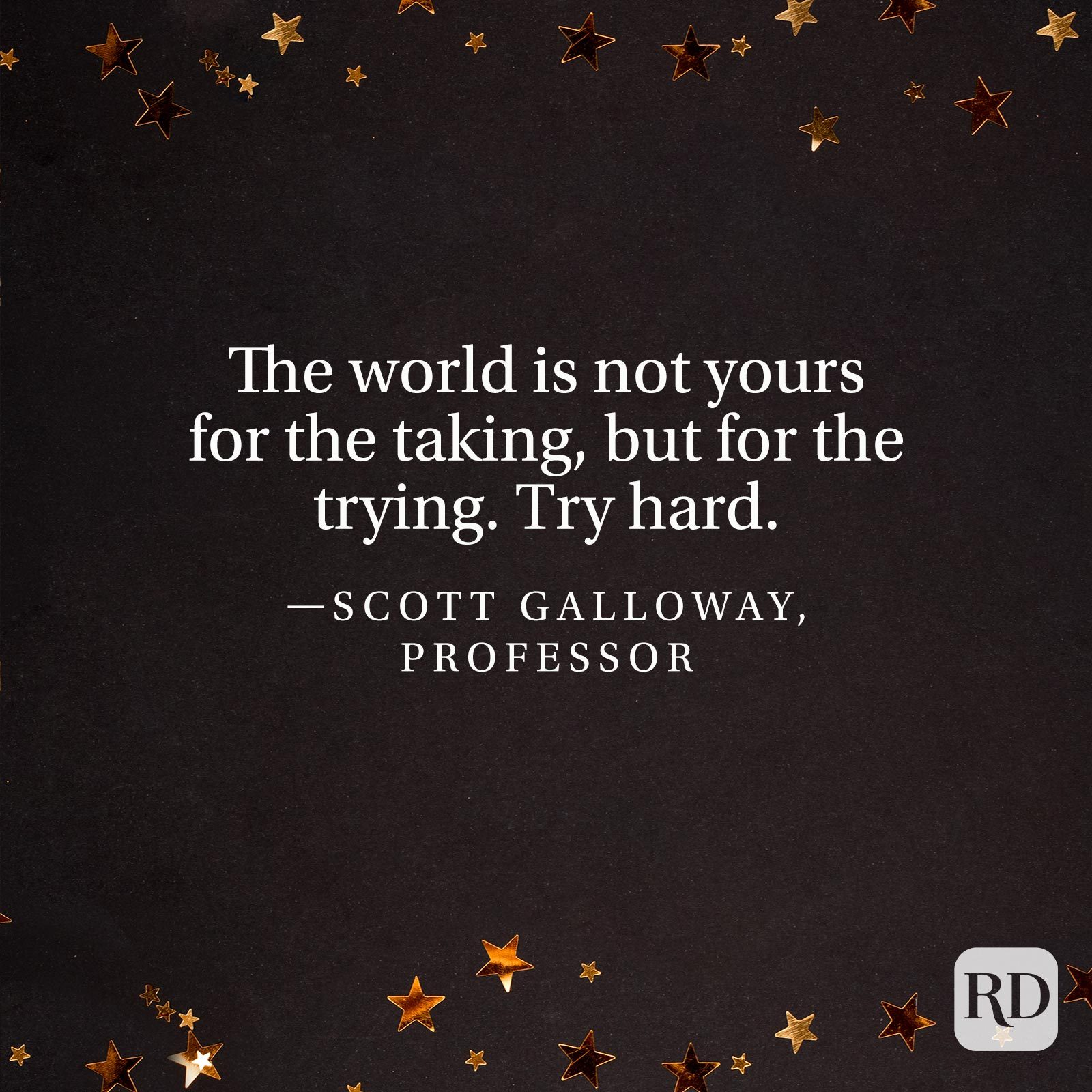 """The world is not yours for the taking, but for the trying. Try hard."" —Scott Galloway, professor"