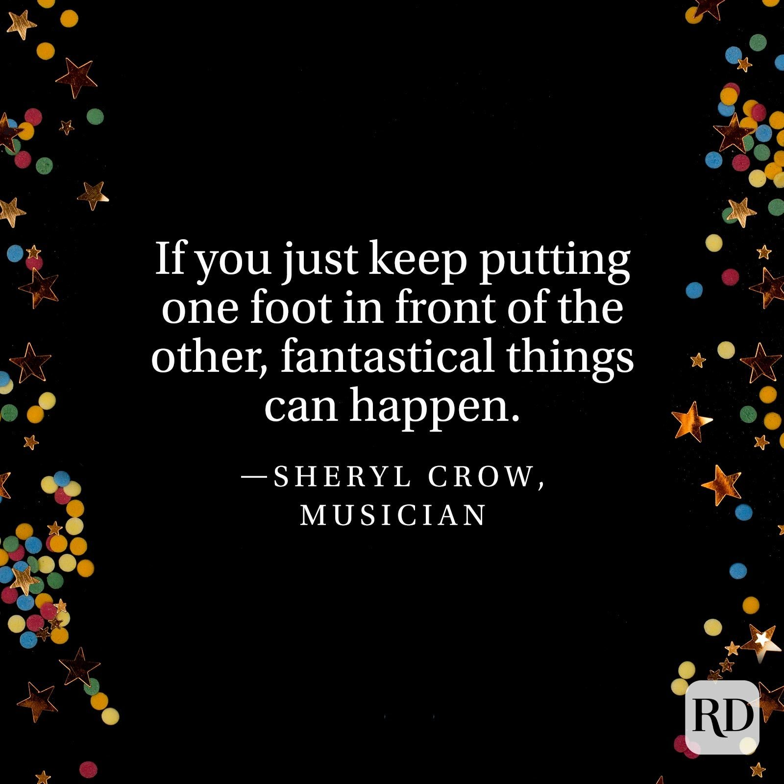 """If you just keep putting one foot in front of the other, fantastical things can happen."" —Sheryl Crow, musician"