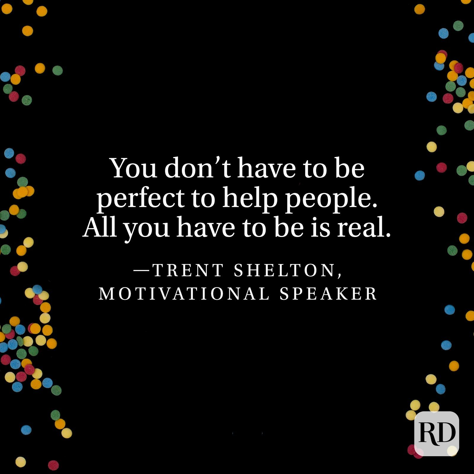 """""""You don't have to be perfect to help people. All you have to be is real."""" —Trent Shelton, motivational speaker"""