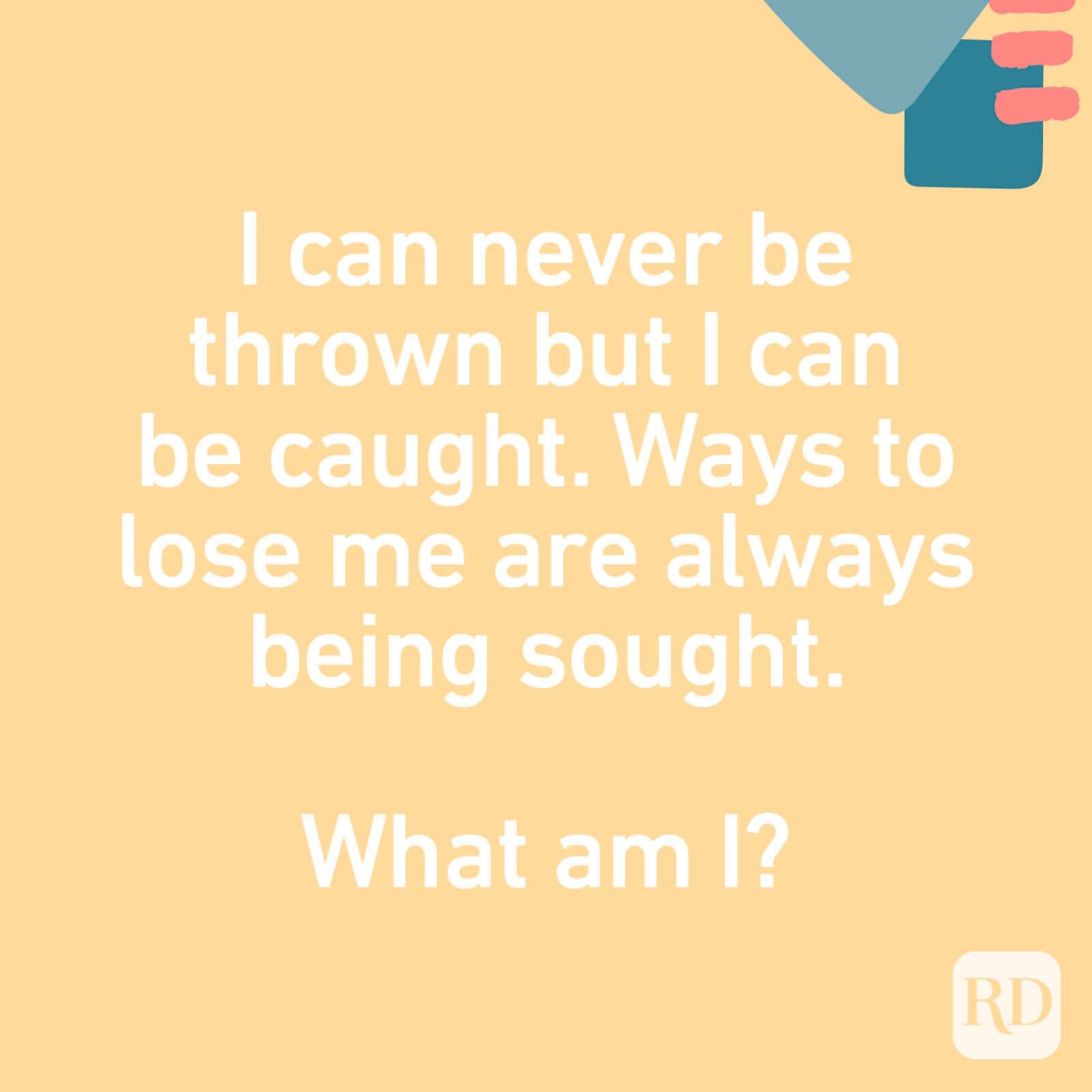 I can never be thrown but I can be caught. Ways to lose me are always being sought. What am I?