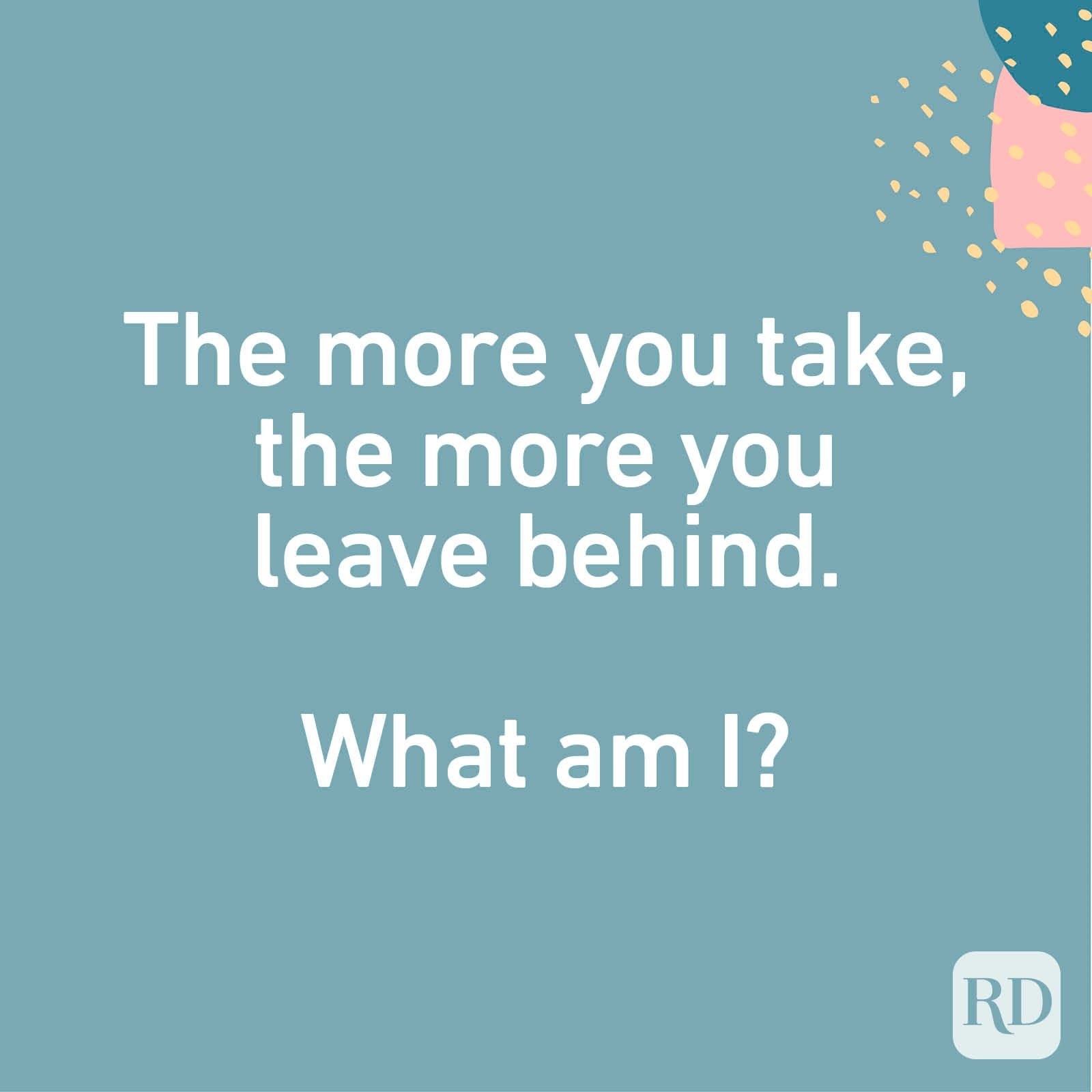 The more you take, the more you leave behind. What am I?