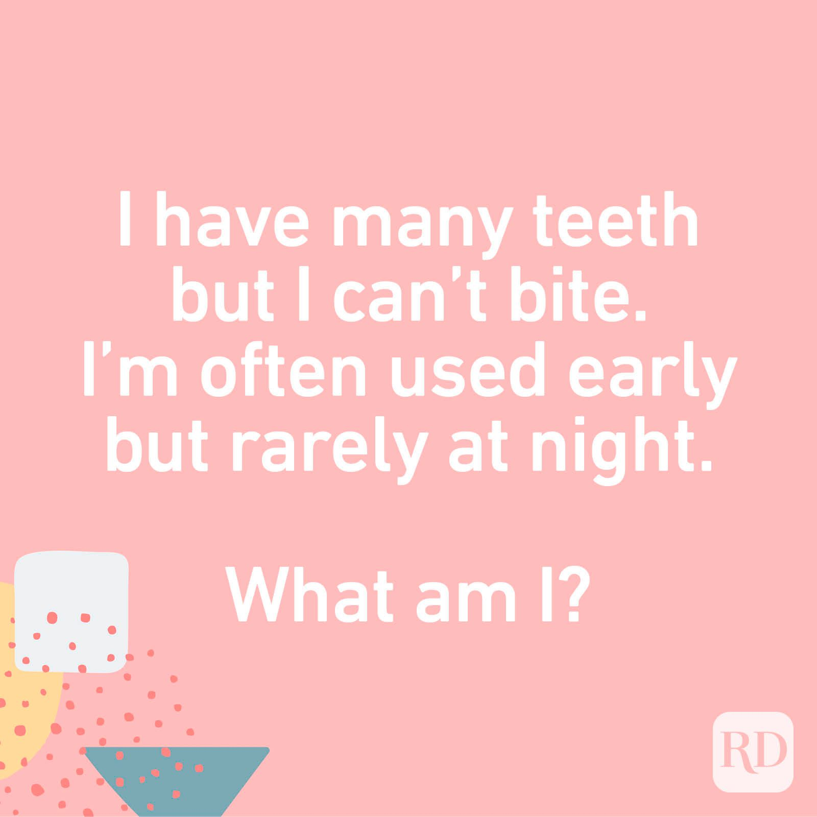 I have many teeth but I can't bite. I'm often used early but rarely at night. What am I?