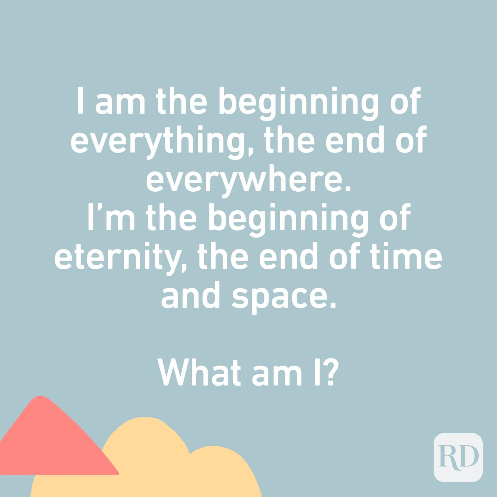 I am the beginning of everything, the end of everywhere. I'm the beginning of eternity, the end of time and space. What am I?