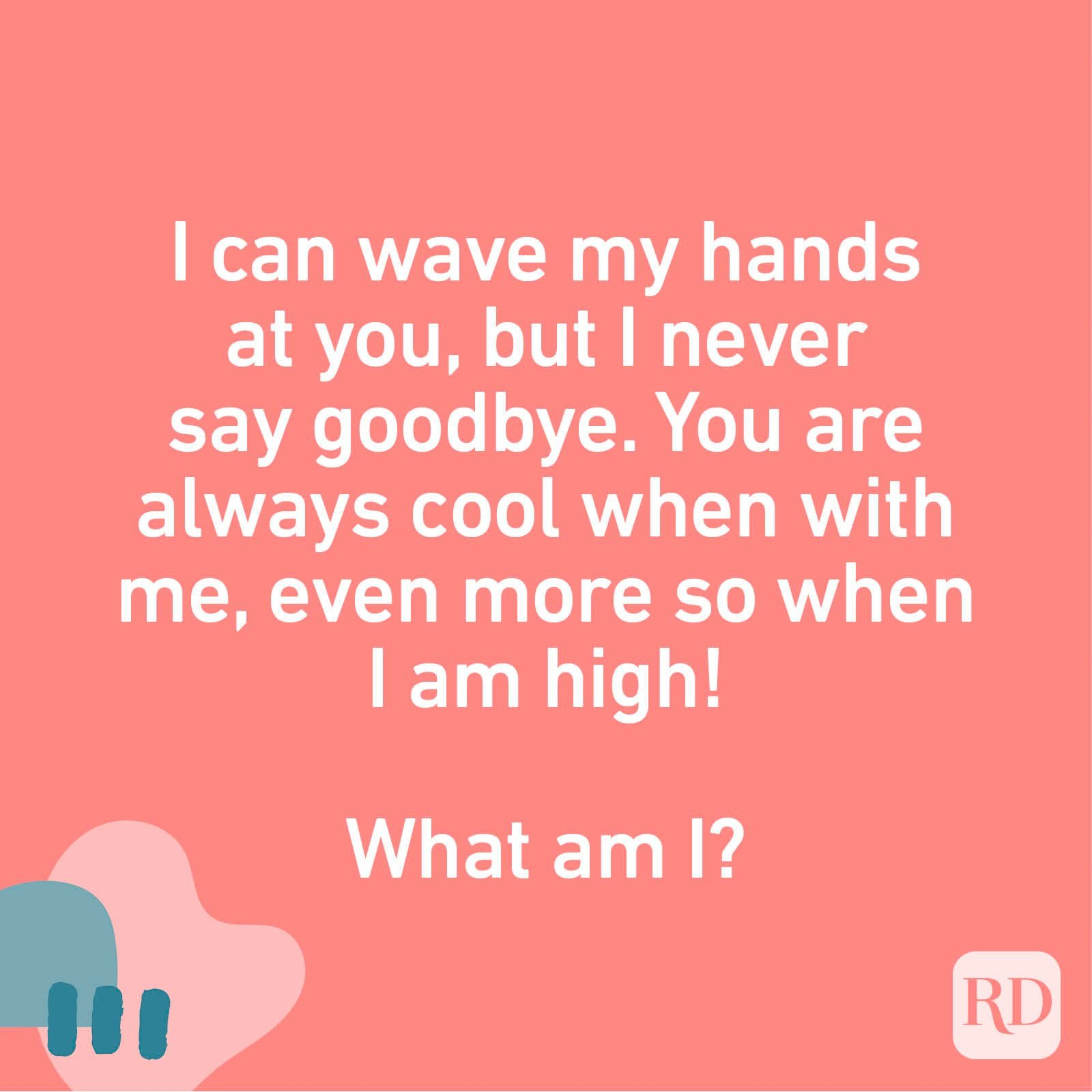 I can wave my hands at you, but I never say goodbye. You are always cool when with me, even more so when I am high! What am I?