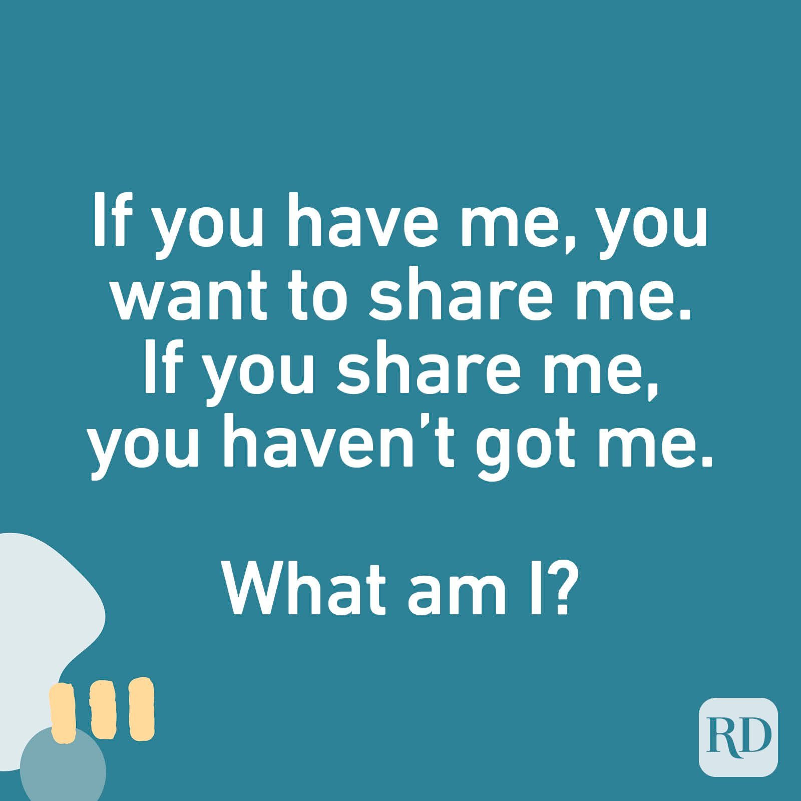 If you have me, you want to share me. If you share me, you haven't got me. What am I?
