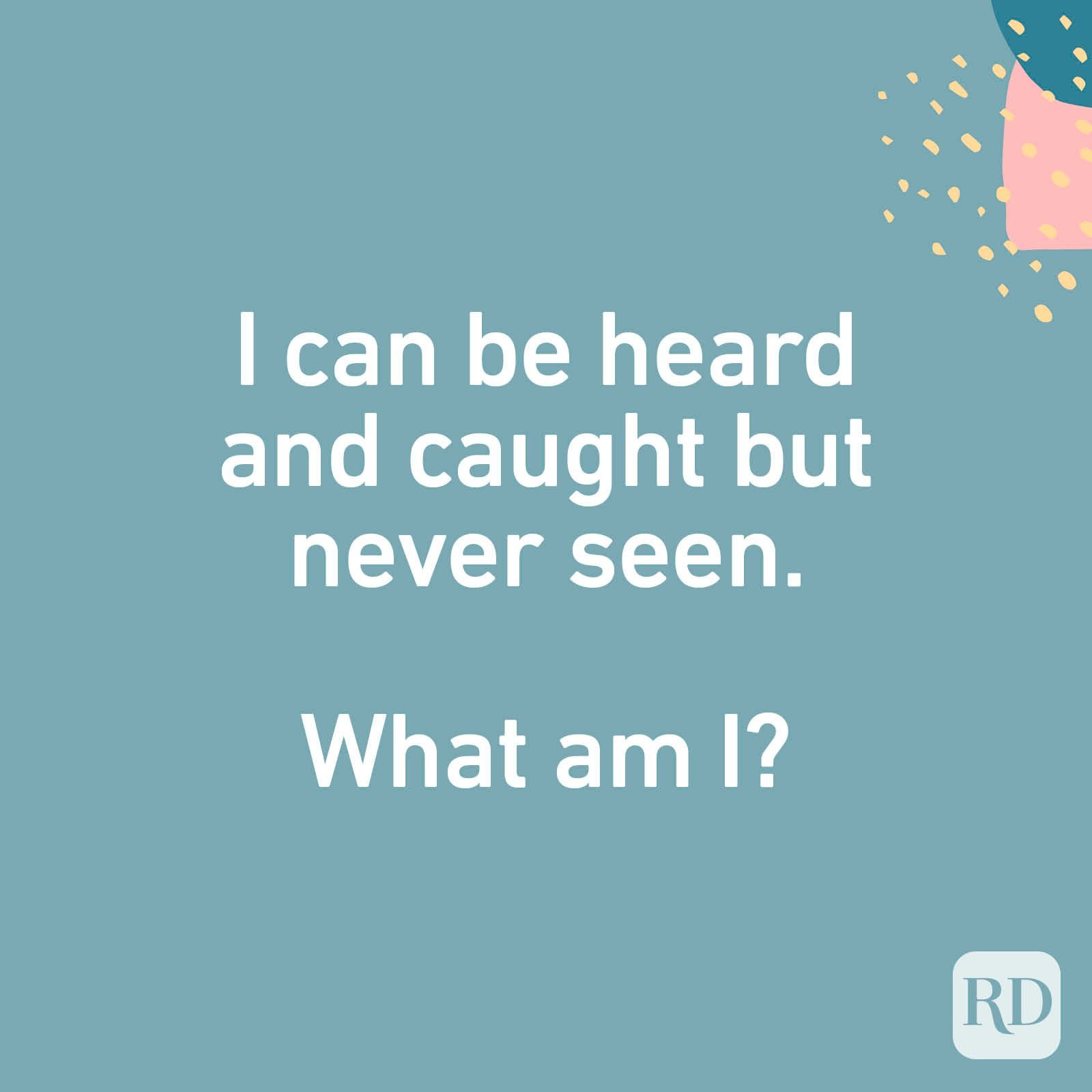 What can be heard and caught but never seen?