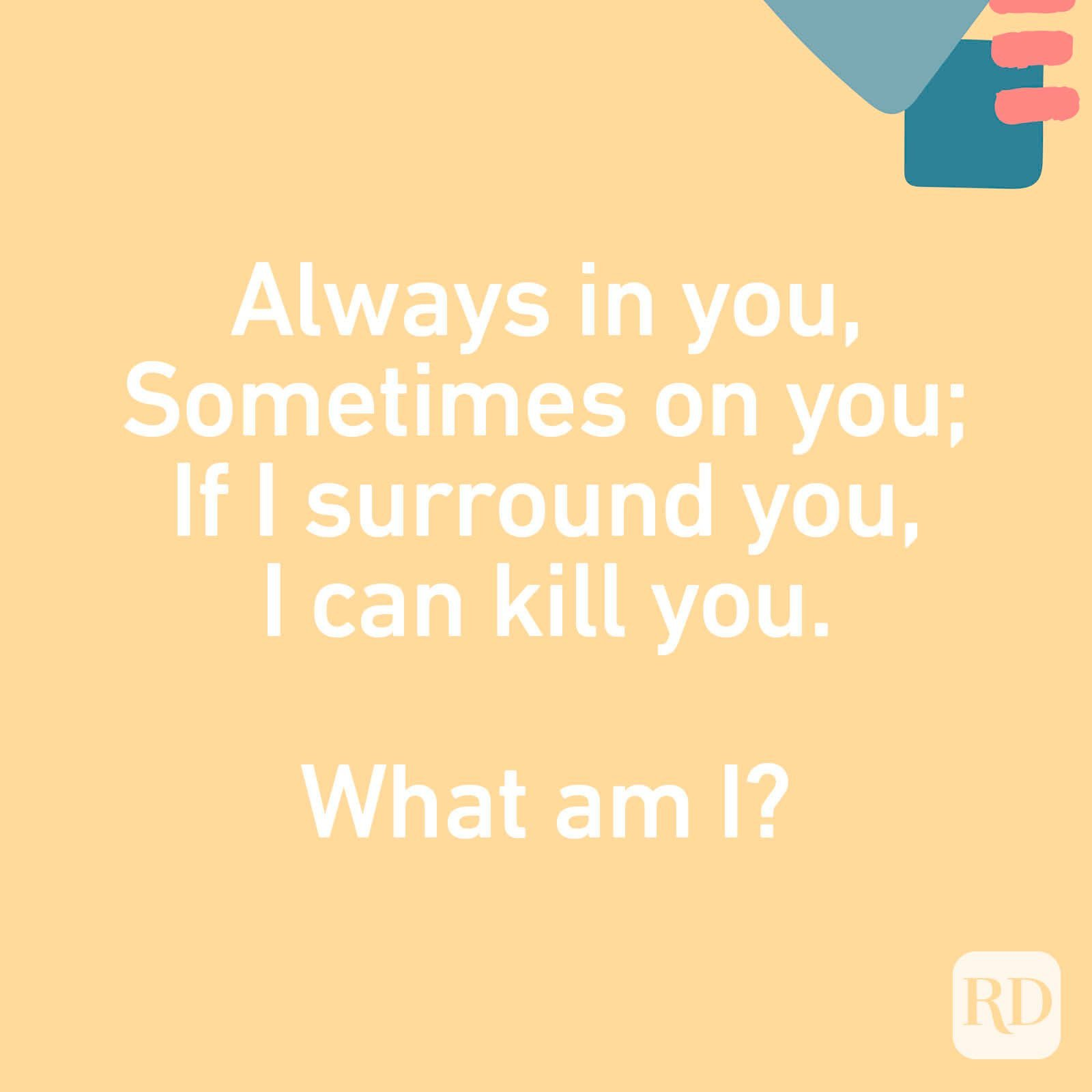 Always in you, Sometimes on you; If I surround you, I can kill you. What am I?
