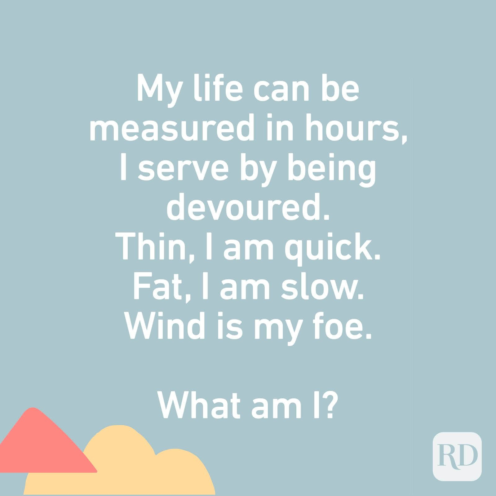 My life can be measured in hours, I serve by being devoured. Thin, I am quick. Fat, I am slow. Wind is my foe. What am I?