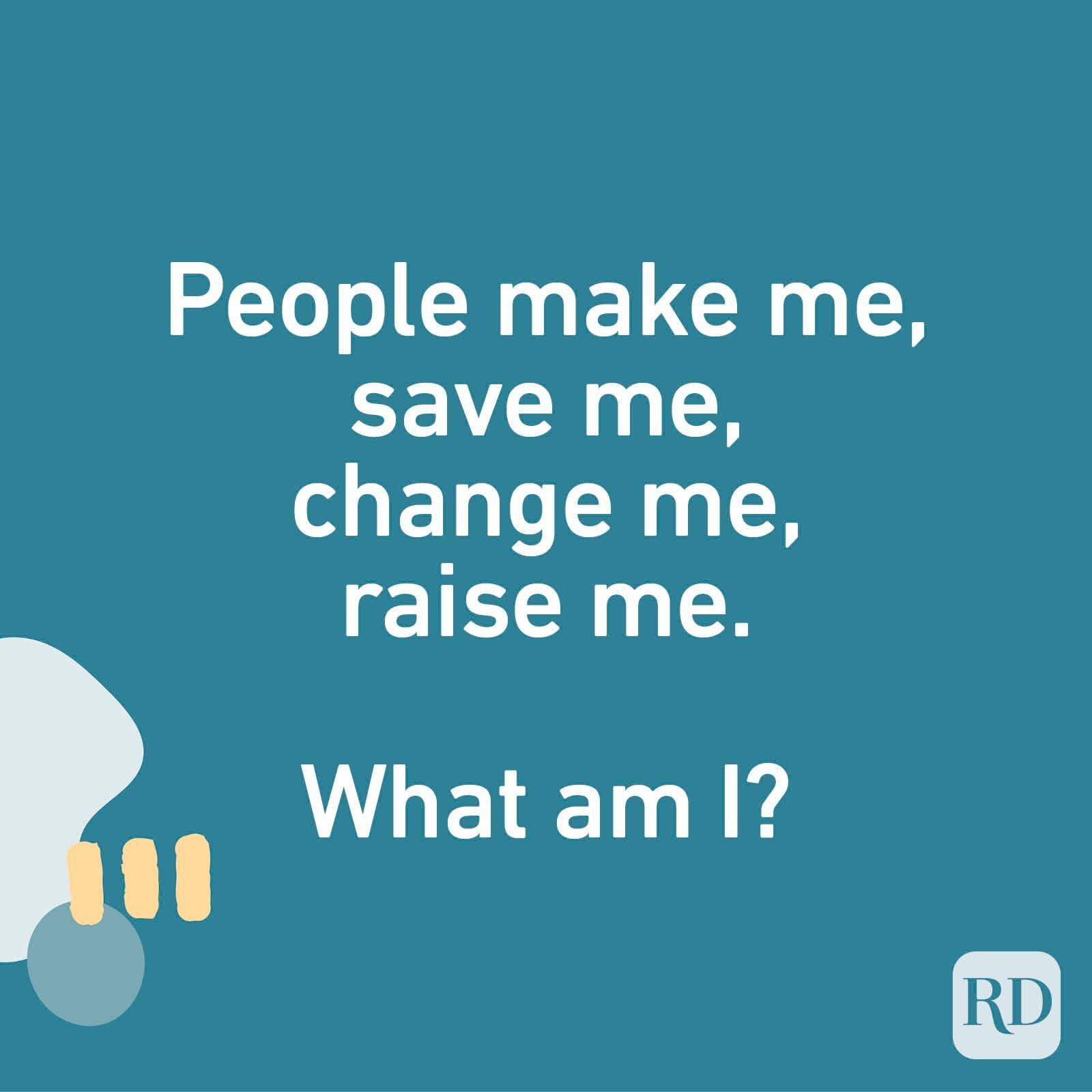 People make me, save me, change me, raise me. What am I?