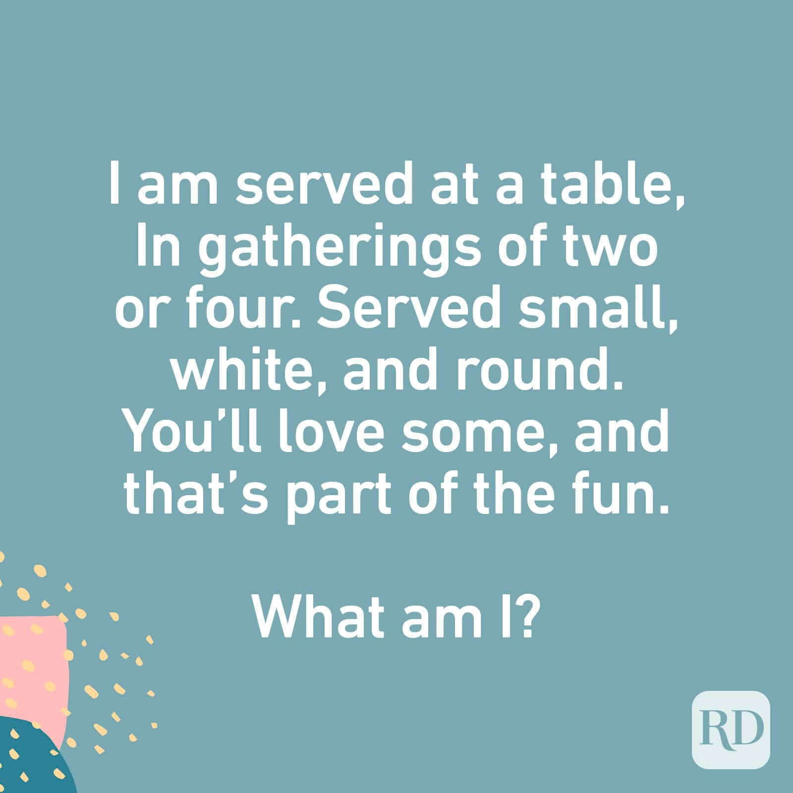 I am served at a table, In gatherings of two or four. Served small, white, and round. You'll love some, And that's part of the fun. What am I?