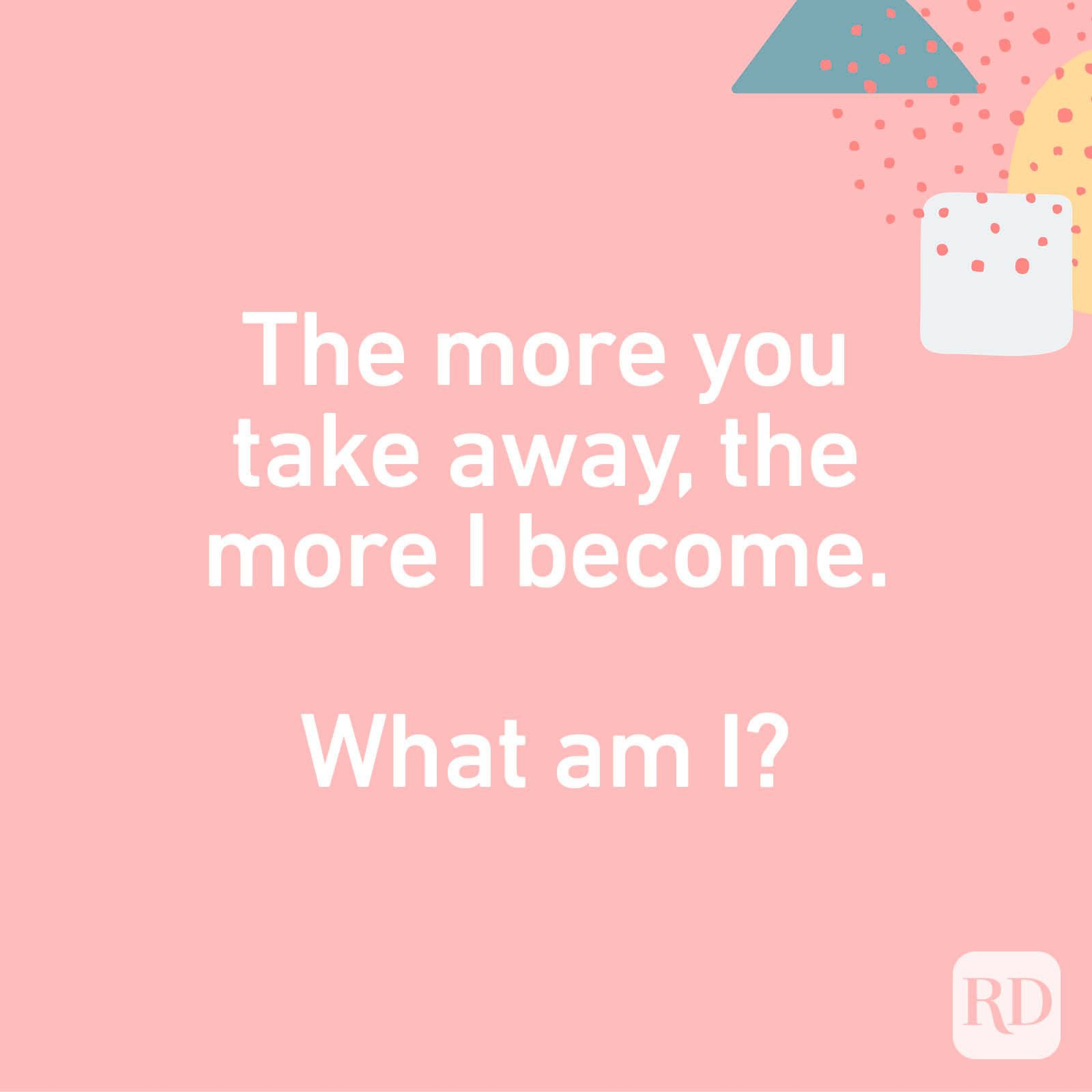 The more you take away, the more I become. What am I?