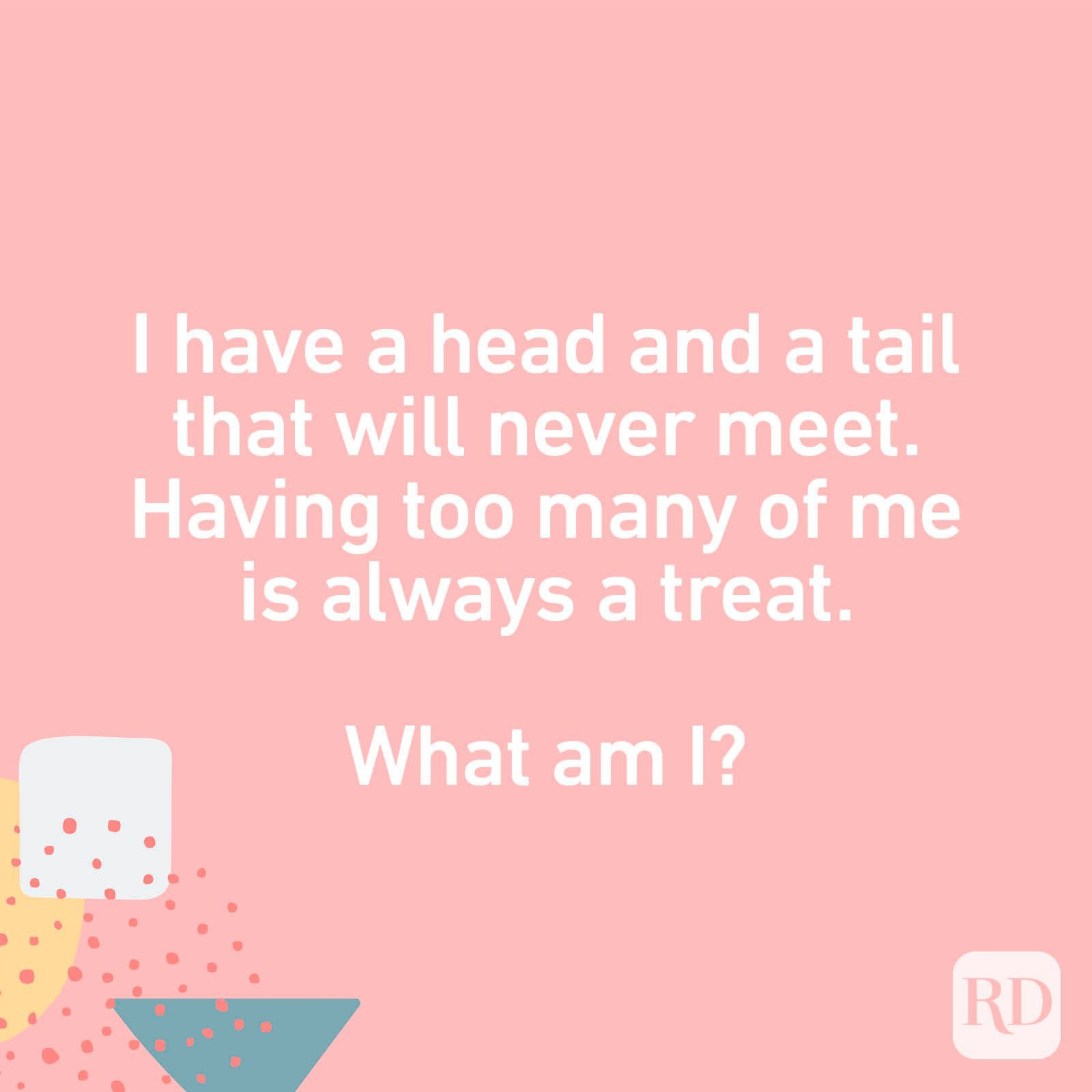 I have a head and a tail that will never meet. Having too many of me is always a treat. What am I?