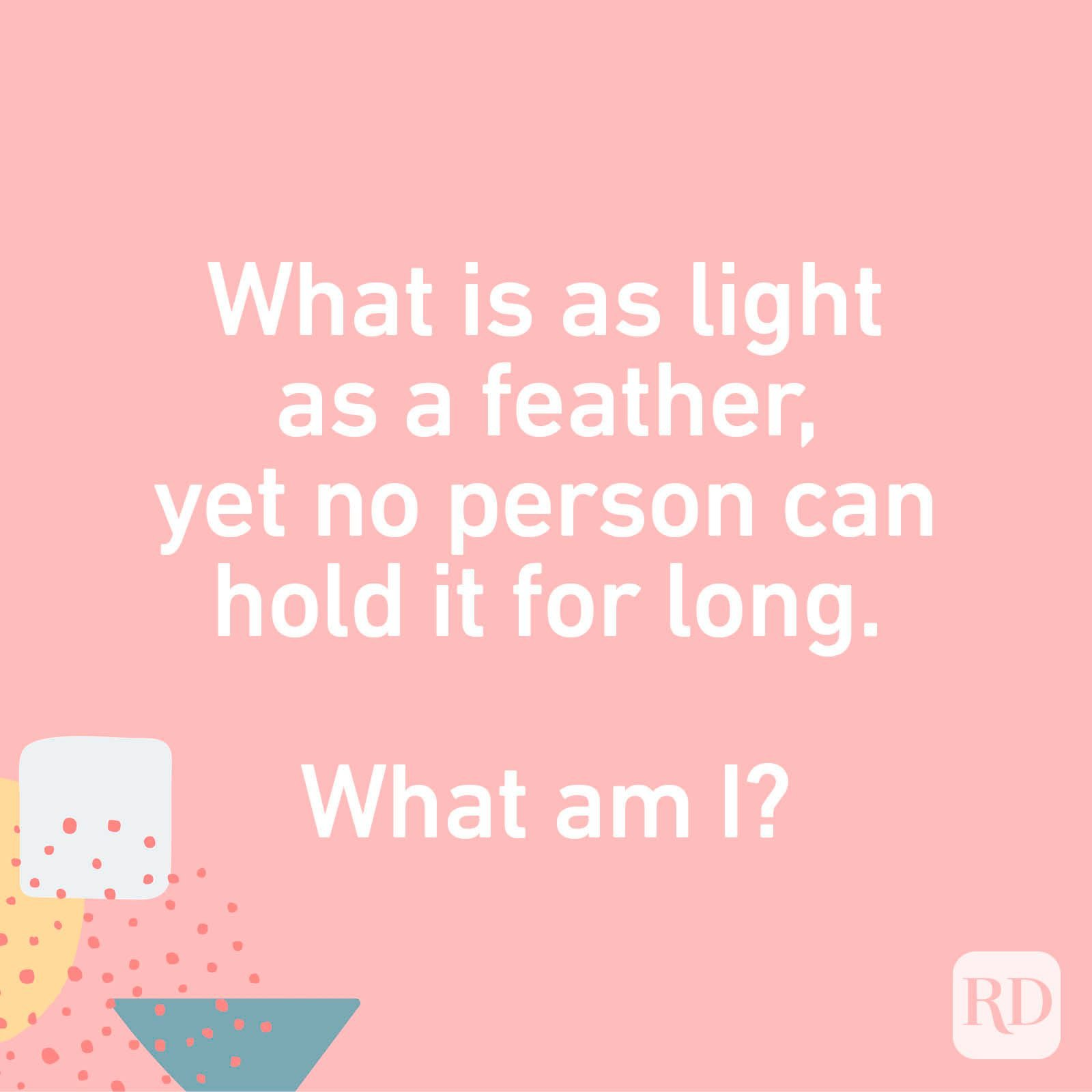 What is as light as a feather, yet no person can hold it for long. What am I?