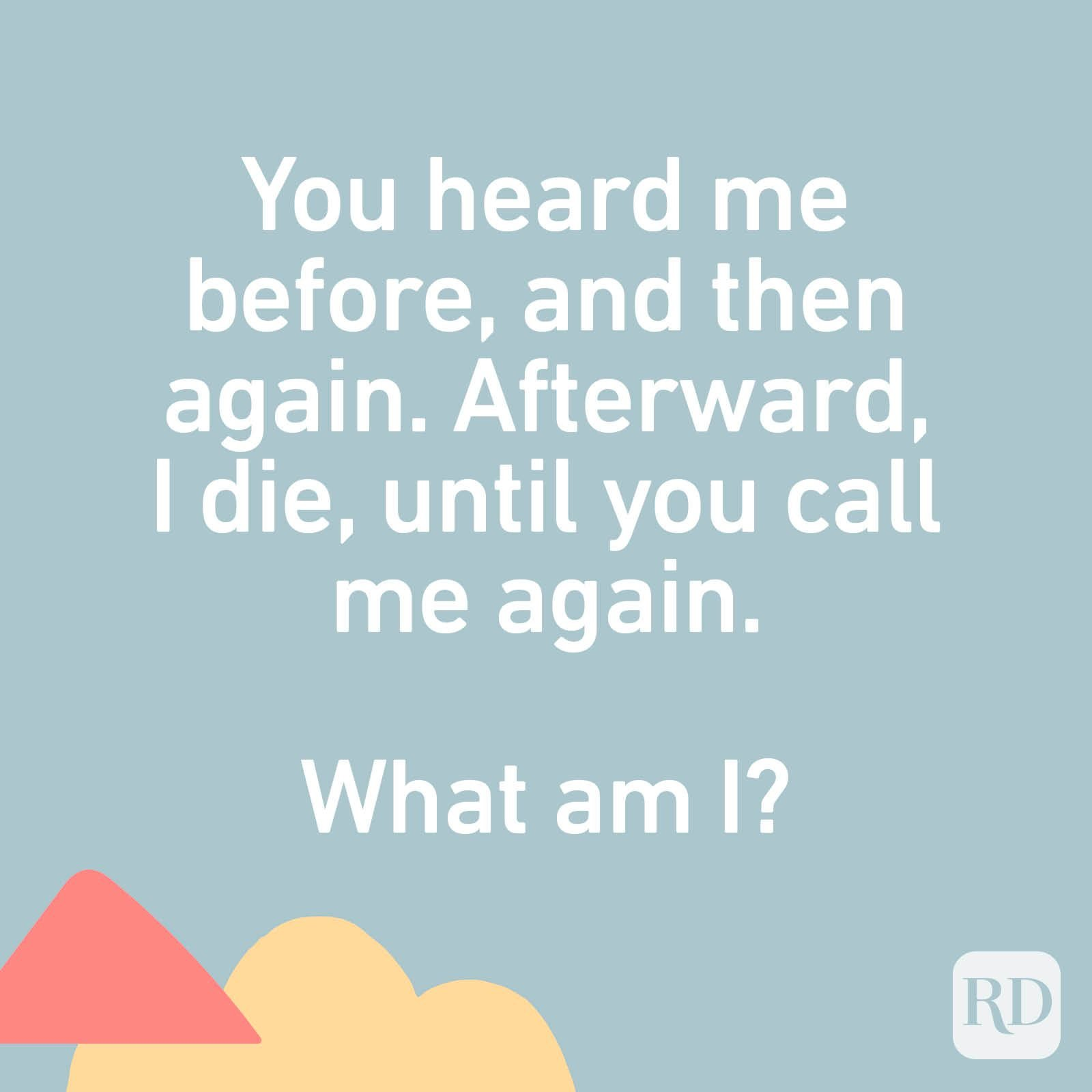 You heard me before, and then again. Afterward, I die, until you call me again. What am I?