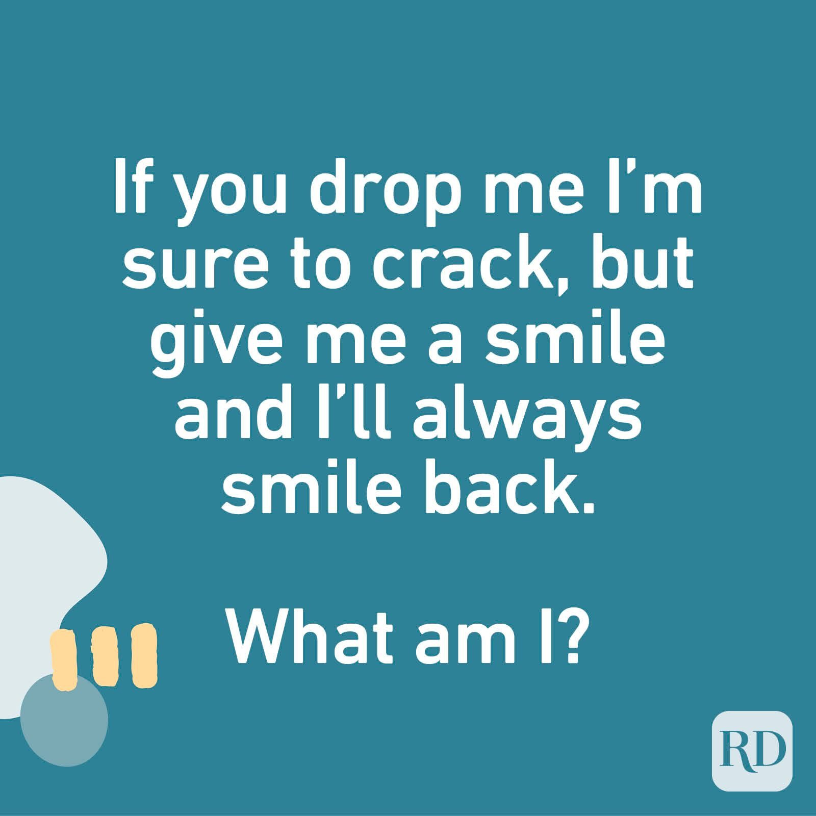 If you drop me I'm sure to crack, but give me a smile and I'll always smile back. What am I?
