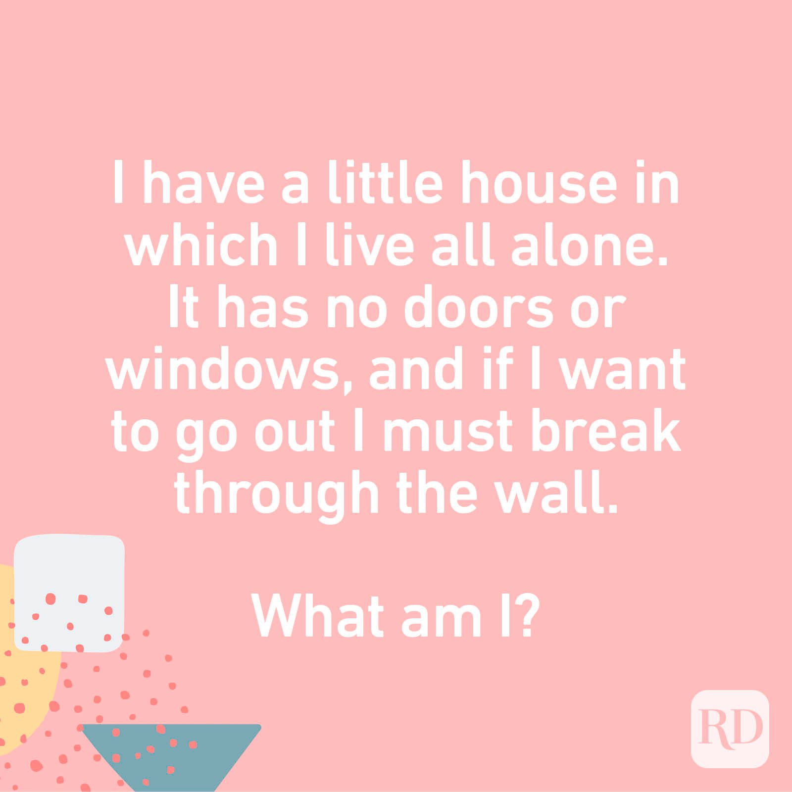 I have a little house in which I live all alone. It has no doors or windows, and if I want to go out I must break through the wall. What am I?