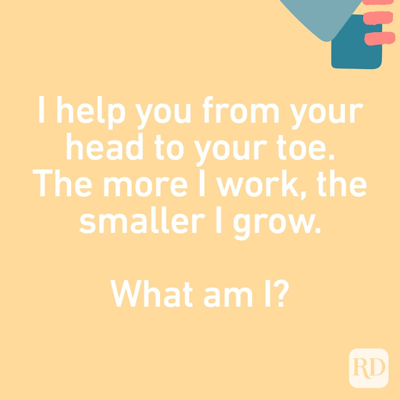 I help you from your head to your toe. The more I work, the smaller I grow. What am I?
