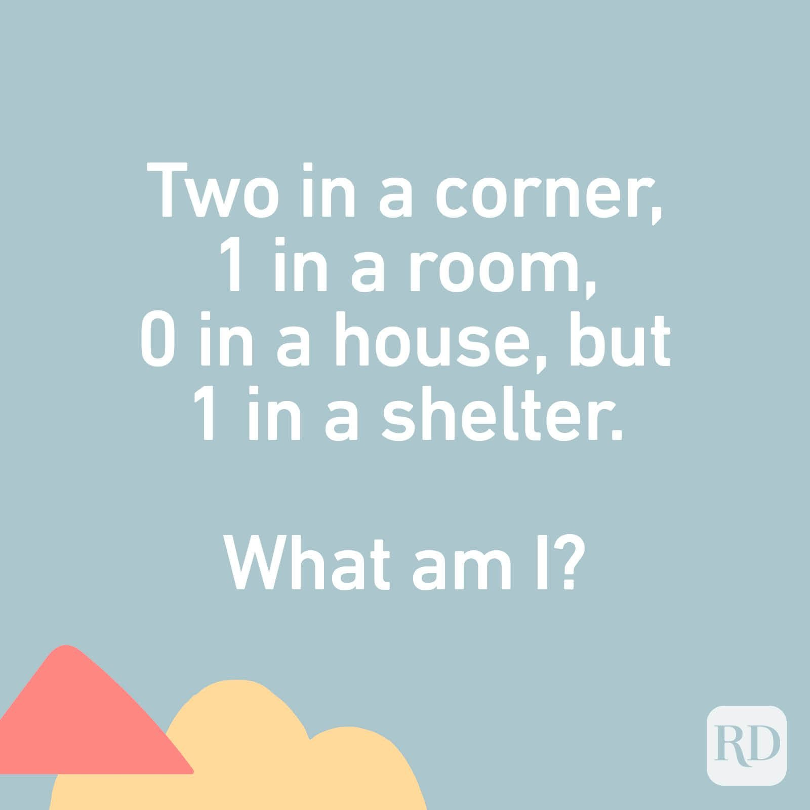 Two in a corner, 1 in a room, 0 in a house, but 1 in a shelter. What am I?