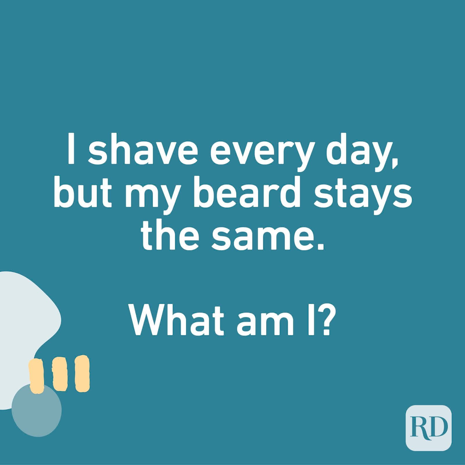I shave every day, but my beard stays the same. What am I?