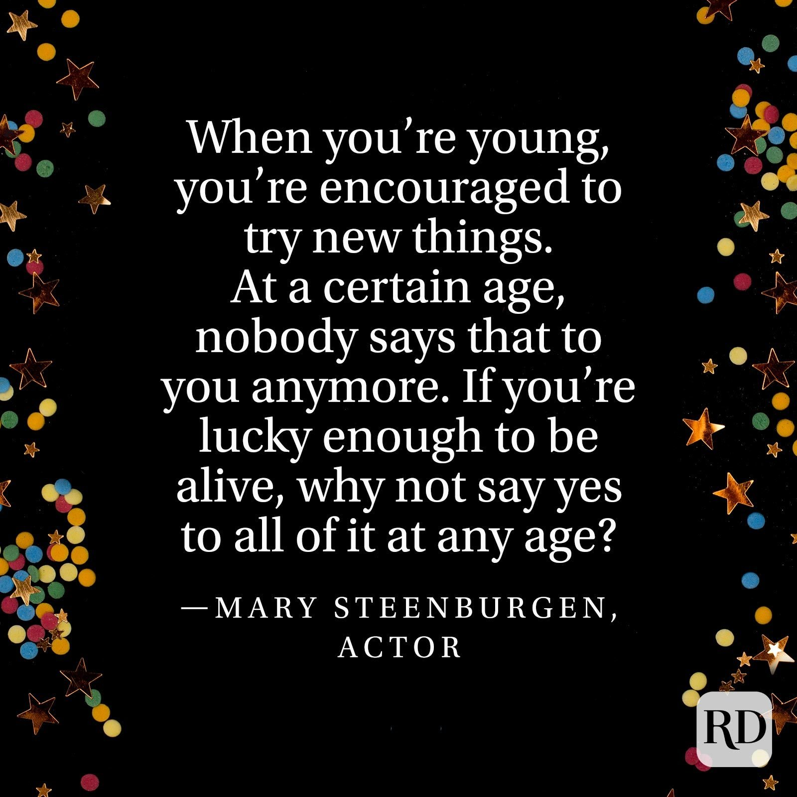 """When you're young, you're encouraged to try new things. At a certain age, nobody says that to you anymore. If you're lucky enough to be alive, why not say yes to all of it at any age?"" —Mary Steenburgen, actor"