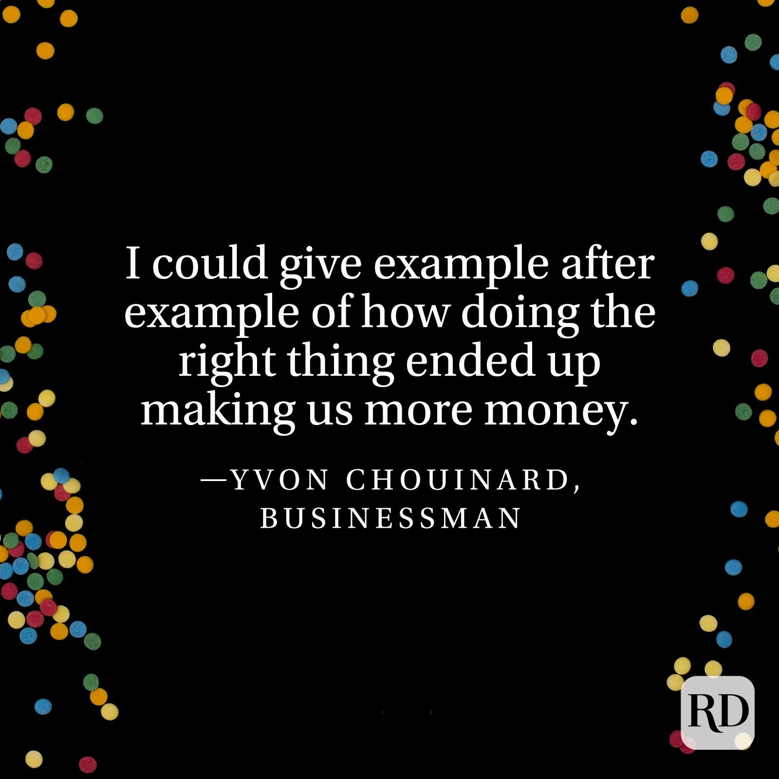 """I could give example after example of how doing the right thing ended up making us more money."" —Yvon Chouinard, businessman"