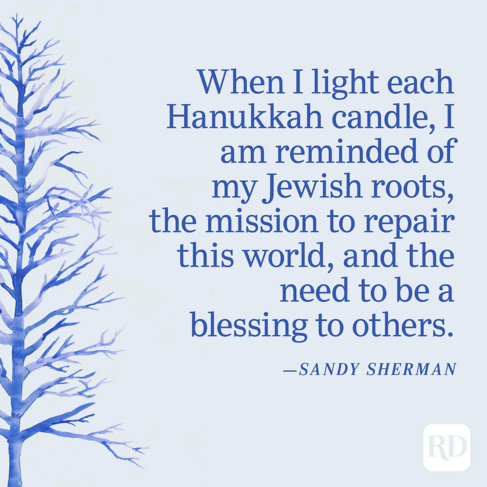 """""""When I light each Hanukkah candle, I am reminded of my Jewish roots, the mission to repair this world, and the need to be a blessing to others."""" —Sandy Sherman"""