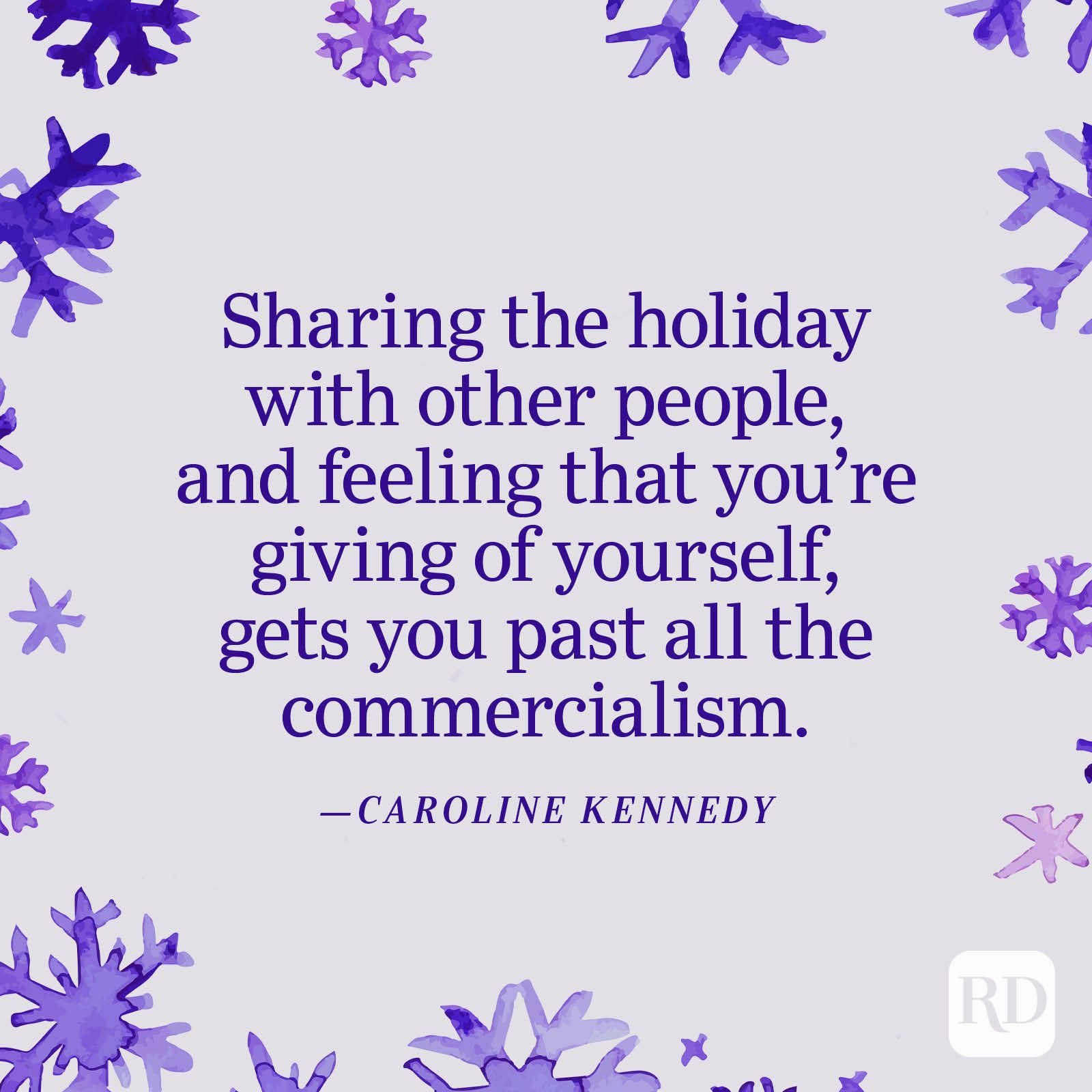 """""""Sharing the holiday with other people, and feeling that you're giving of yourself, gets you past all the commercialism."""" —Caroline Kennedy"""