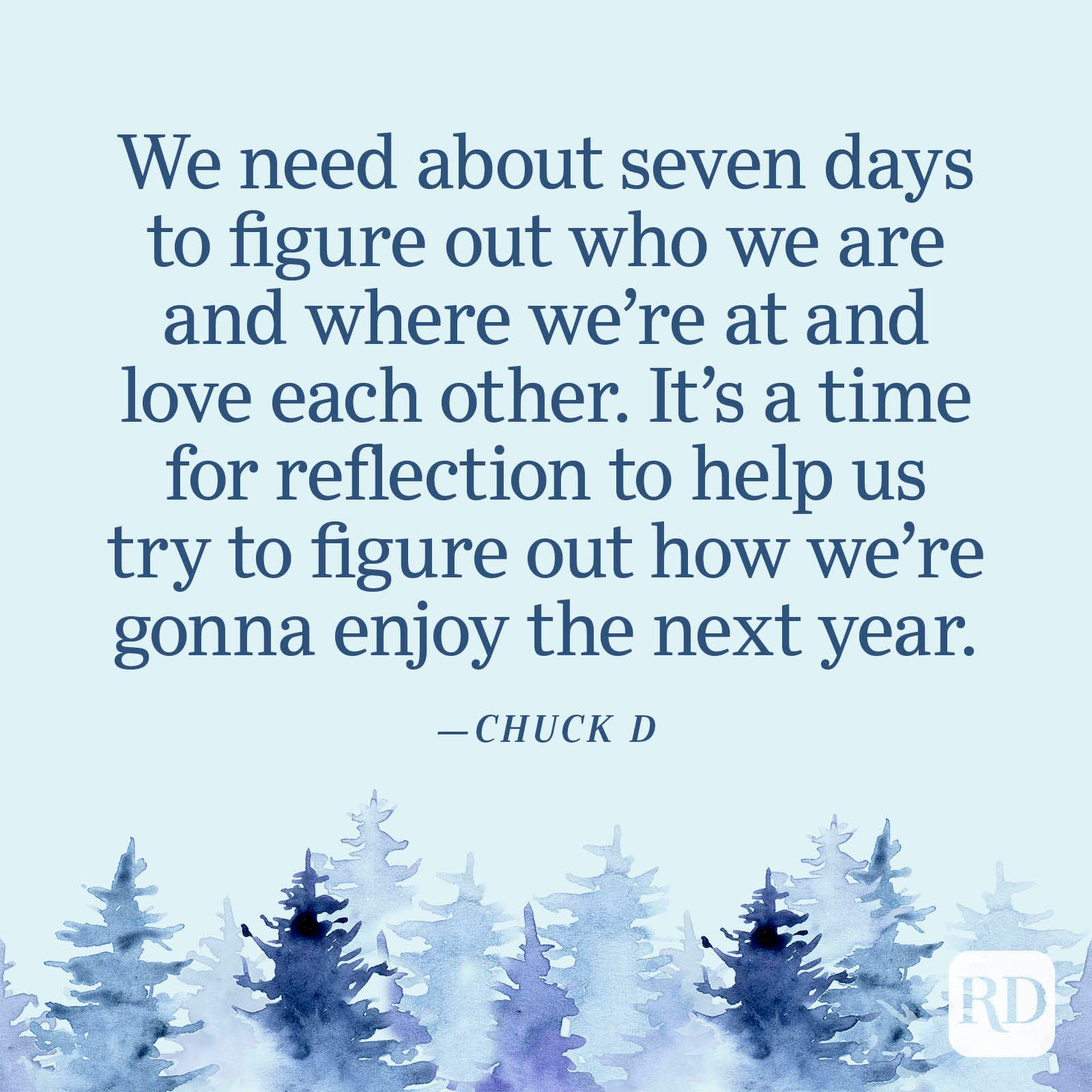 """""""We need about seven days to figure out who we are and where we're at and love each other. It's a time for reflection to help us try to figure out how we're gonna enjoy the next year."""" —Chuck D"""