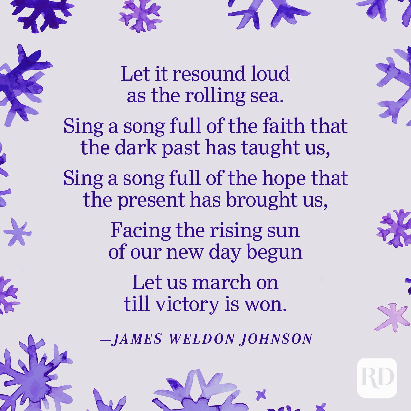 """""""Let it resound loud as the rolling sea. Sing a song full of the faith that the dark past has taught us, Sing a song full of the hope that the present has brought us, Facing the rising sun of our new day begun Let us march on till victory is won."""" —James Weldon Johnson"""
