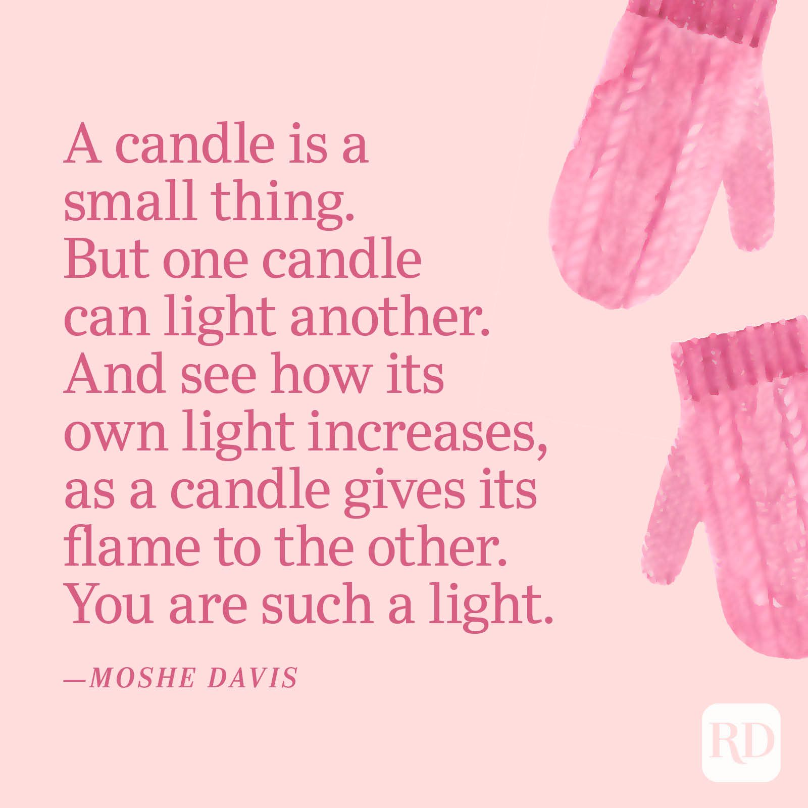 """""""A candle is a small thing. But one candle can light another. And see how its own light increases, as a candle gives its flame to the other. You are such a light."""" —Moshe Davis"""