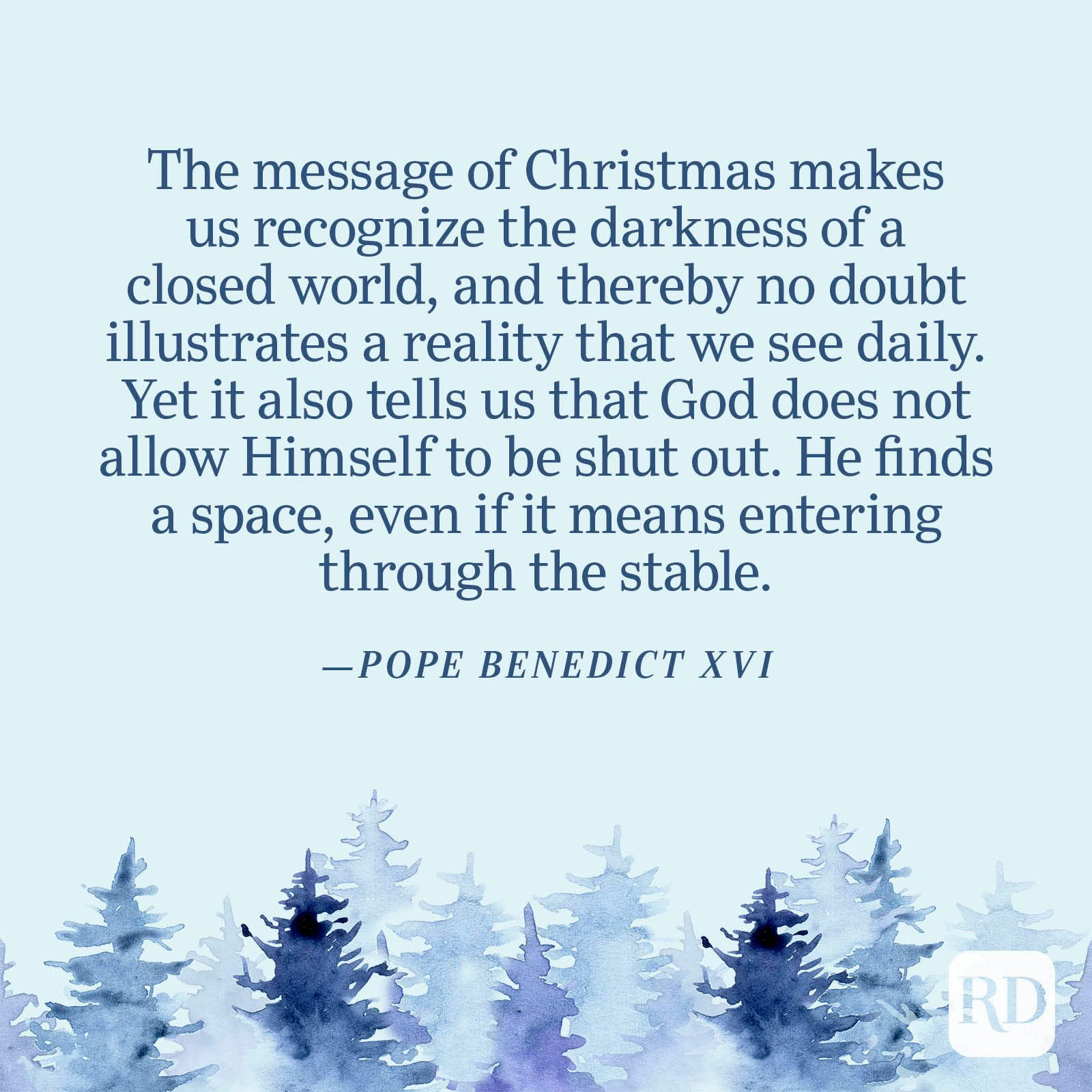 """""""The message of Christmas makes us recognize the darkness of a closed world, and thereby no doubt illustrates a reality that we see daily. Yet it also tells us that God does not allow Himself to be shut out. He finds a space, even if it means entering through the stable."""" —Pope Benedict XVI"""