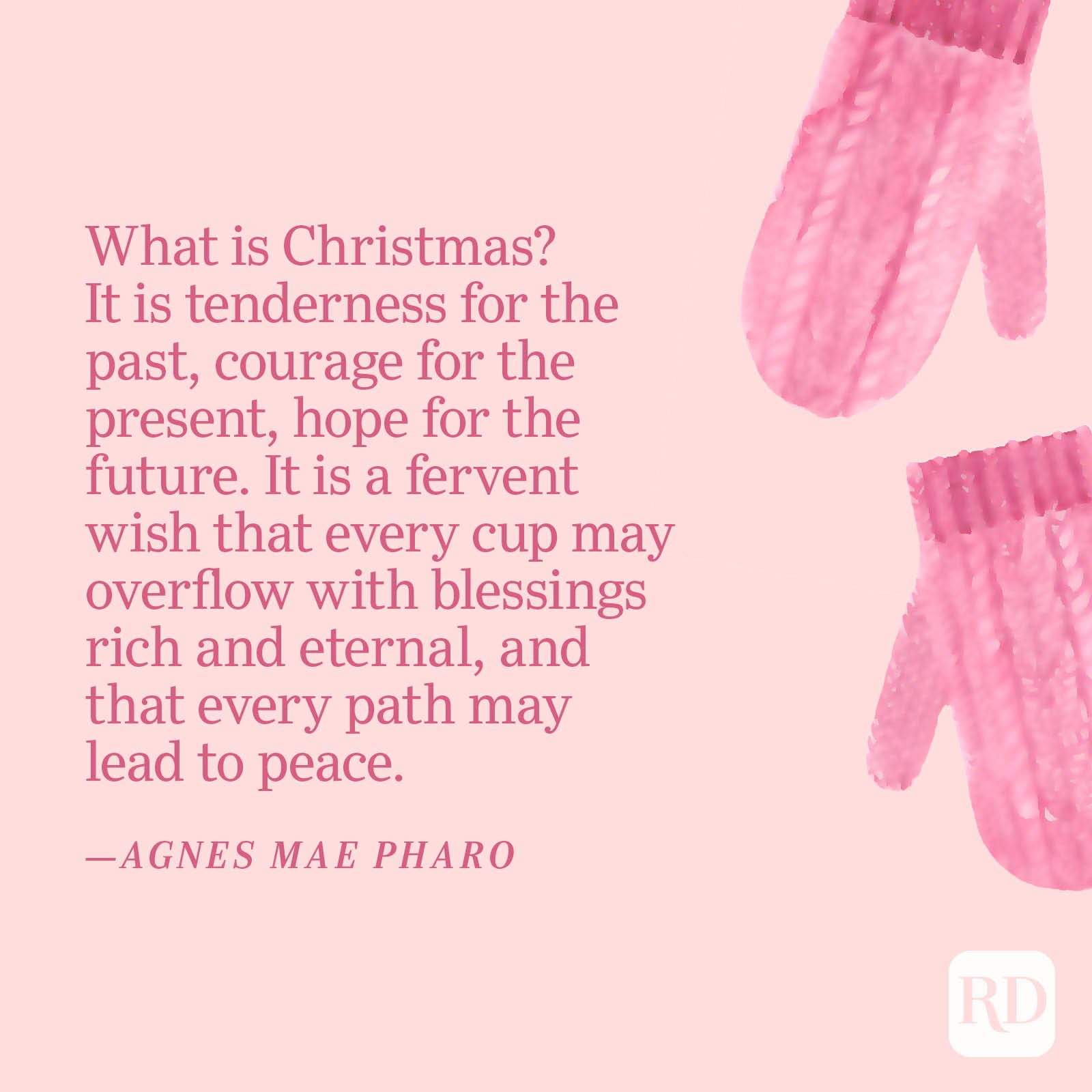 """""""What is Christmas? It is tenderness for the past, courage for the present, hope for the future. It is a fervent wish that every cup may overflow with blessings rich and eternal, and that every path may lead to peace."""" —Agnes Mae Pharo"""