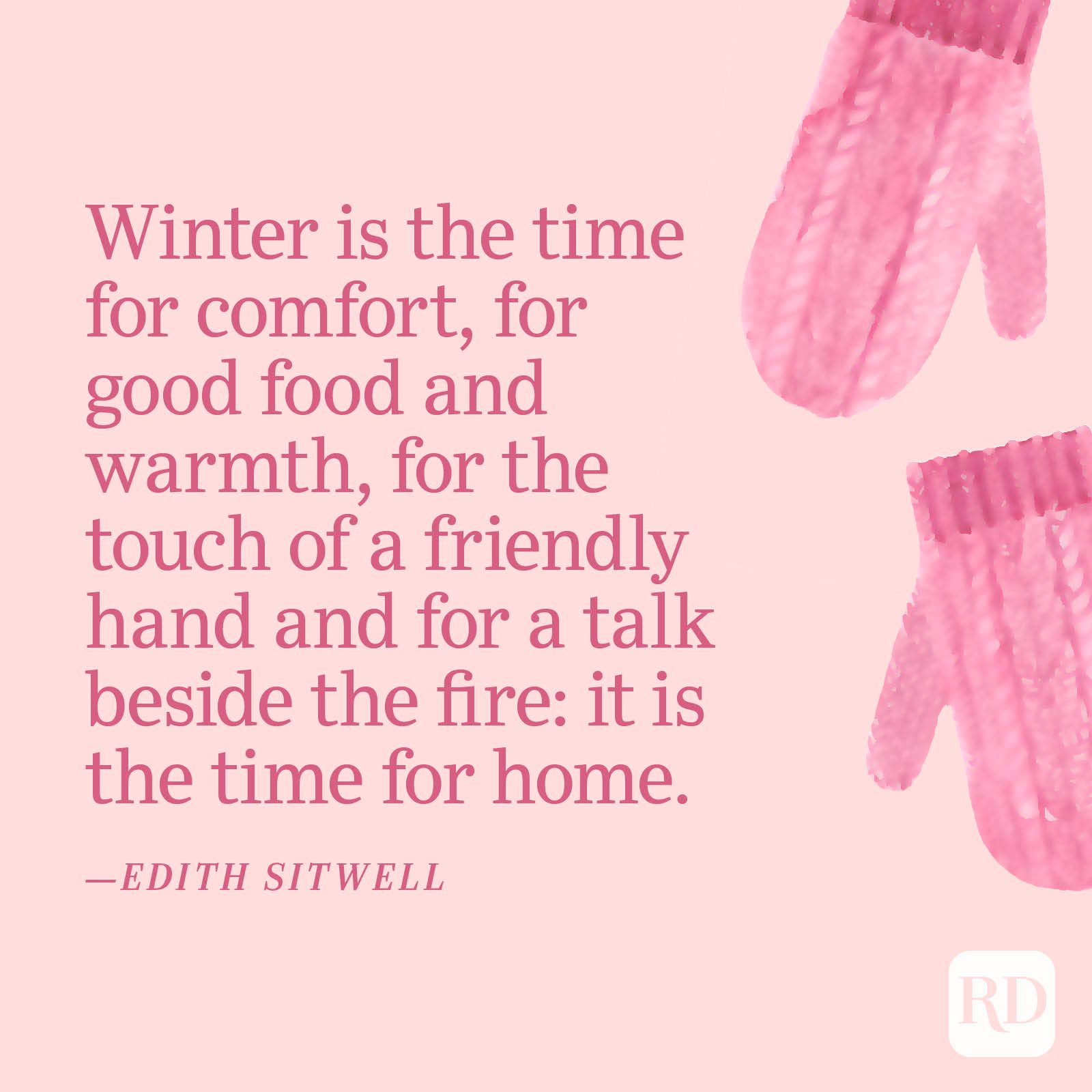"""""""Winter is the time for comfort, for good food and warmth, for the touch of a friendly hand and for a talk beside the fire: it is the time for home.""""—Edith Sitwell"""