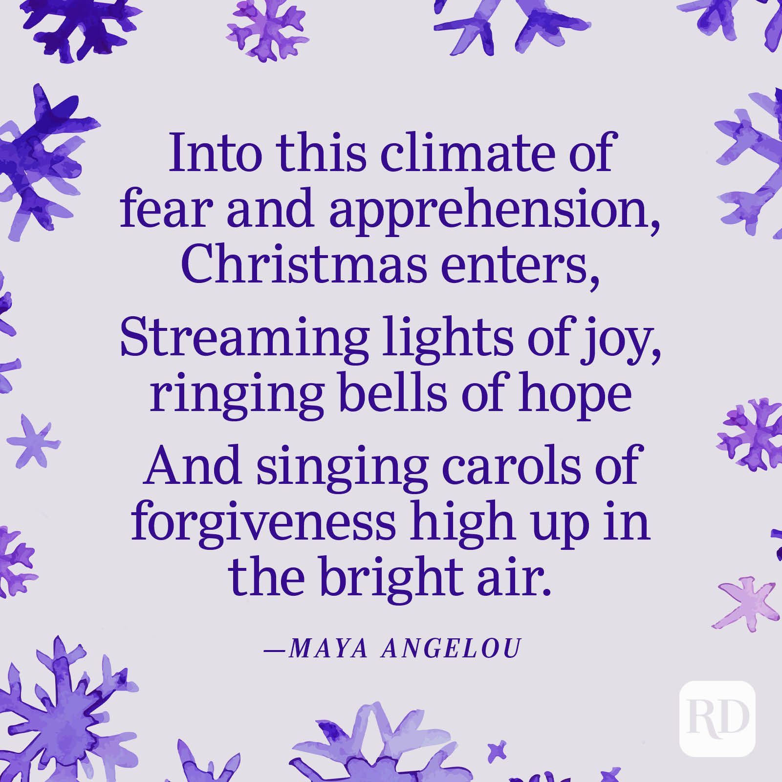 """""""Into this climate of fear and apprehension, Christmas enters, Streaming lights of joy, ringing bells of hope And singing carols of forgiveness high up in the bright air."""" —Maya Angelou"""