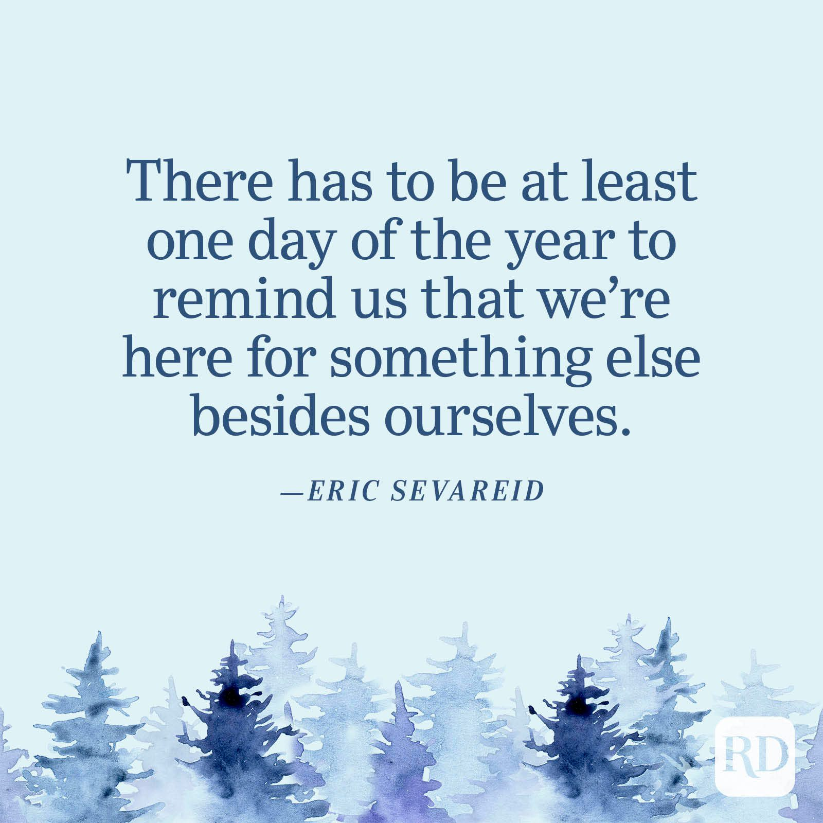 """""""There has to be at least one day of the year to remind us that we're here for something else besides ourselves."""" —Eric Sevareid"""