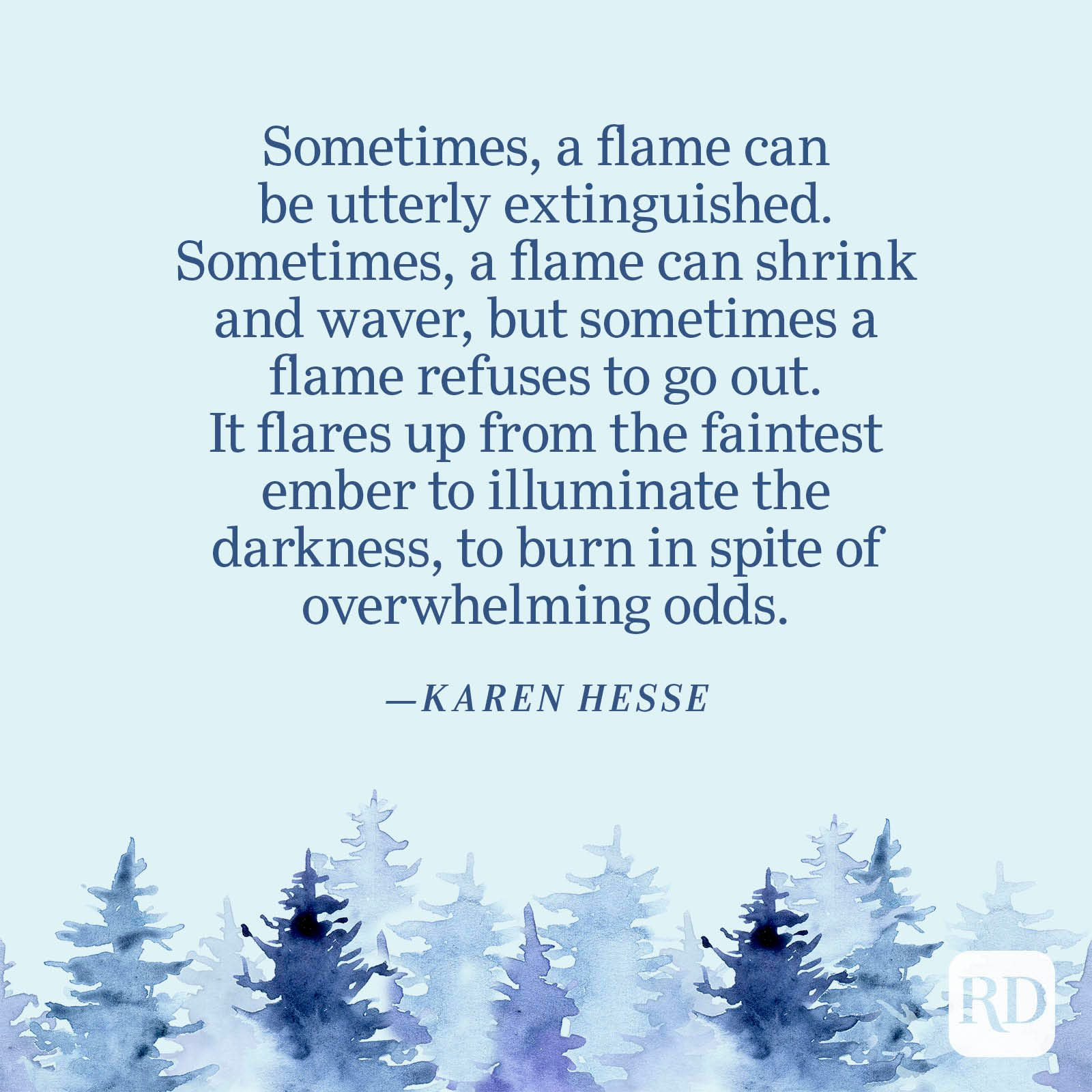 """""""Sometimes, a flame can be utterly extinguished. Sometimes, a flame can shrink and waver, but sometimes a flame refuses to go out. It flares up from the faintest ember to illuminate the darkness, to burn in spite of overwhelming odds."""" —Karen Hesse"""