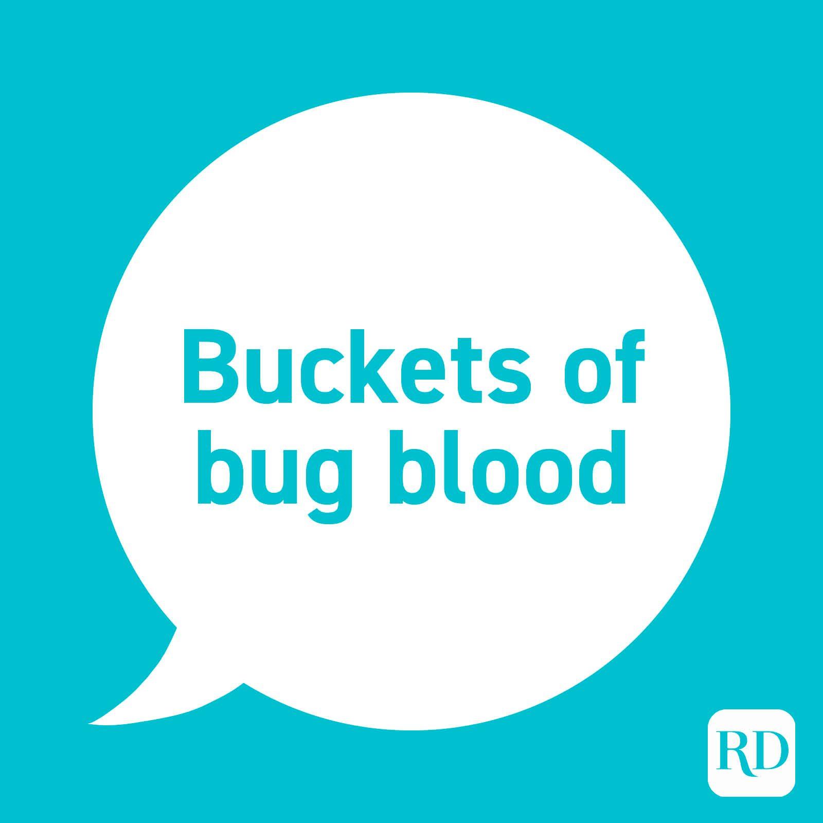 """""""Buckets of bug blood."""""""