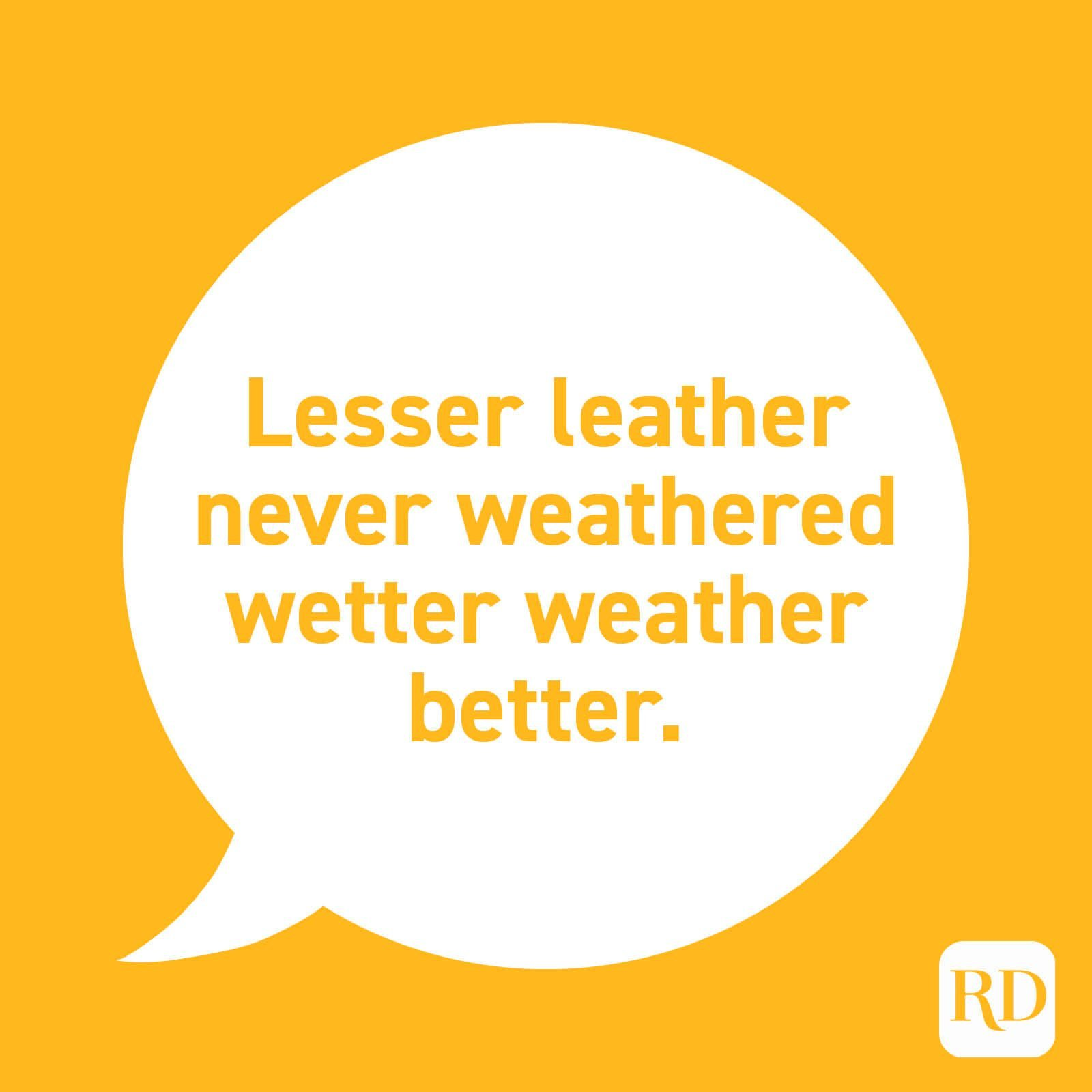"""Lesser leather never weathered wetter weather better."""