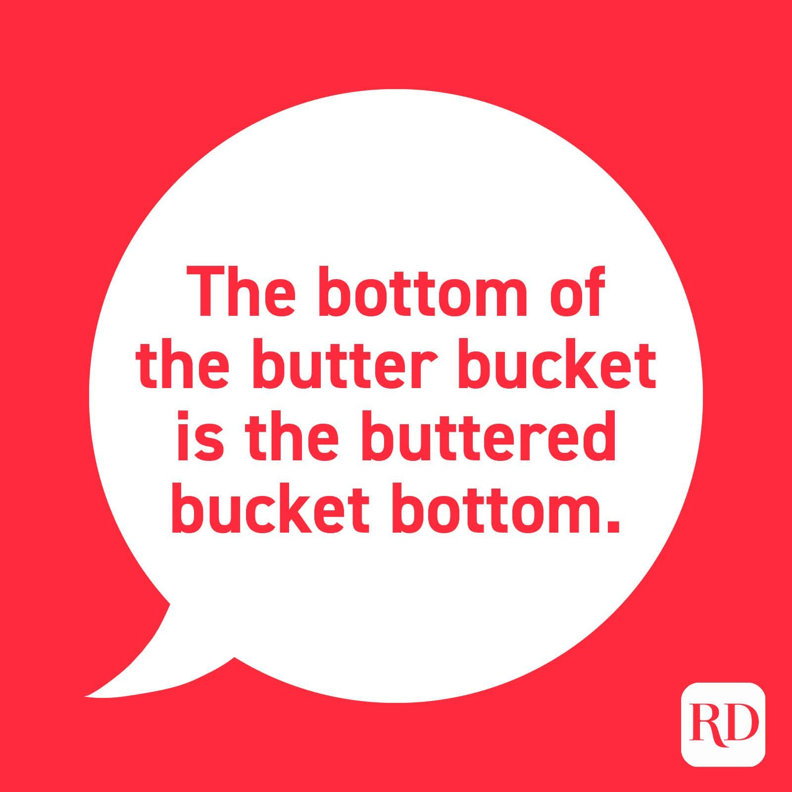 """The bottom of the butter bucket is the buttered bucket bottom."""