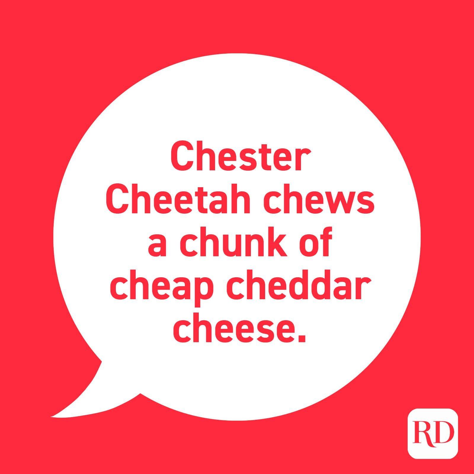 """""""Chester cheetah chews a chunk of cheap cheddar cheese."""""""
