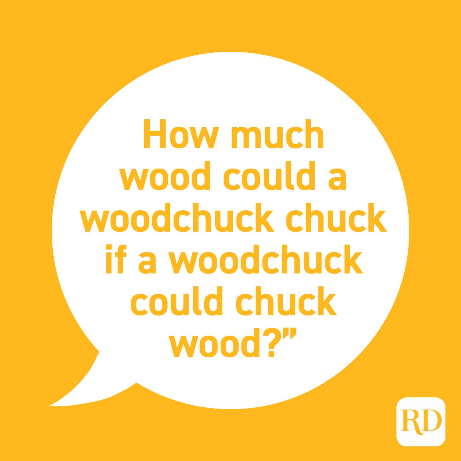 """How much wood could a woodchuck chuck if a woodchuck could chuck wood?"""
