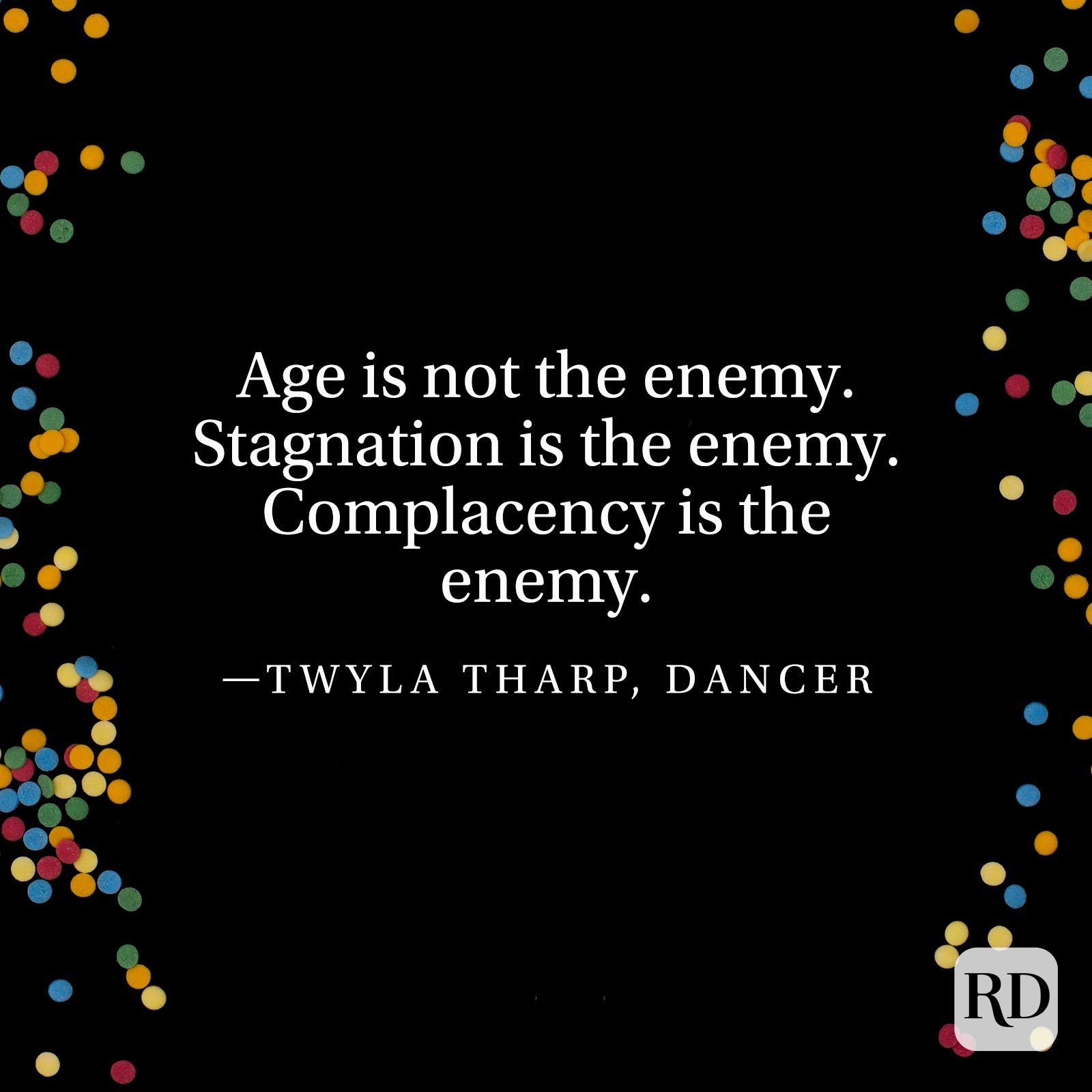"""Age is not the enemy. Stagnation is the enemy. Complacency is the enemy."" —Twyla Tharp, dancer."
