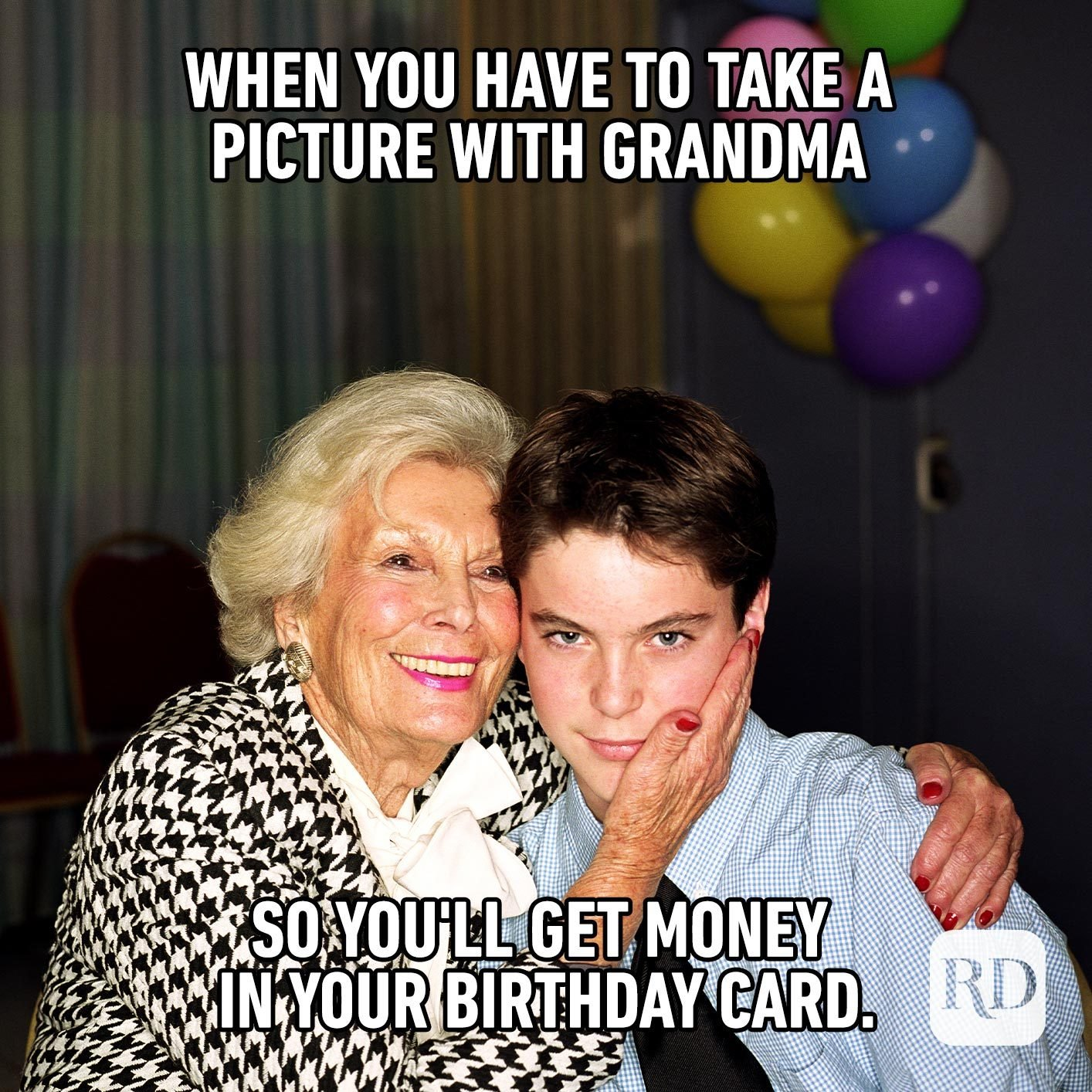 When you have to take a picture with Grandma so you'll get money in your birthday card.