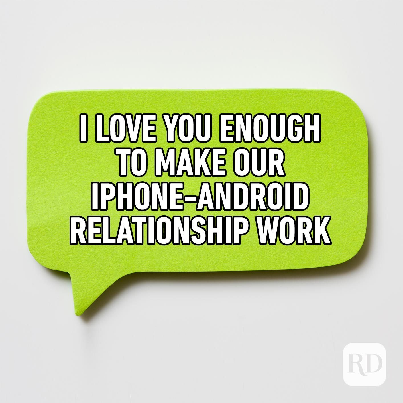 Green text bubble. Meme text: I love you enough to make our iphone-android relationship work.